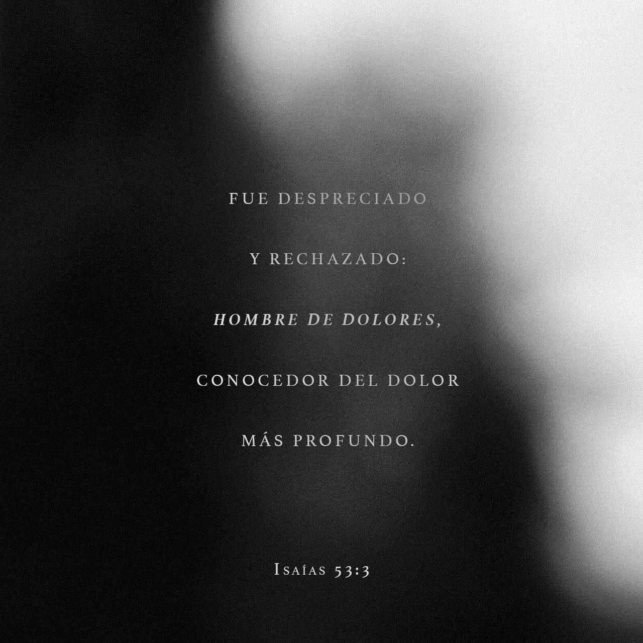 Isaías 53:3-5 Despreciado y desechado entre los hombres, varón de dolores, experimentado en quebranto; y como que escondimos de él el rostro, fue menospreciado, y no lo estimamos. Ciertamente llevó él nuestras enfe | Biblia Reina Valera 1960 (RVR1960)