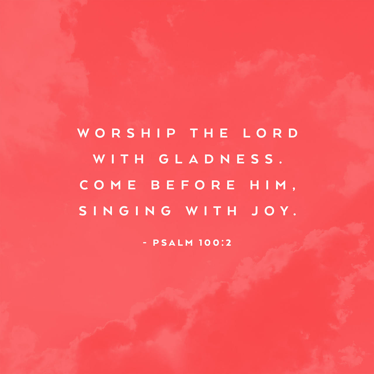 Psalm 100:2 Worship the LORD with gladness