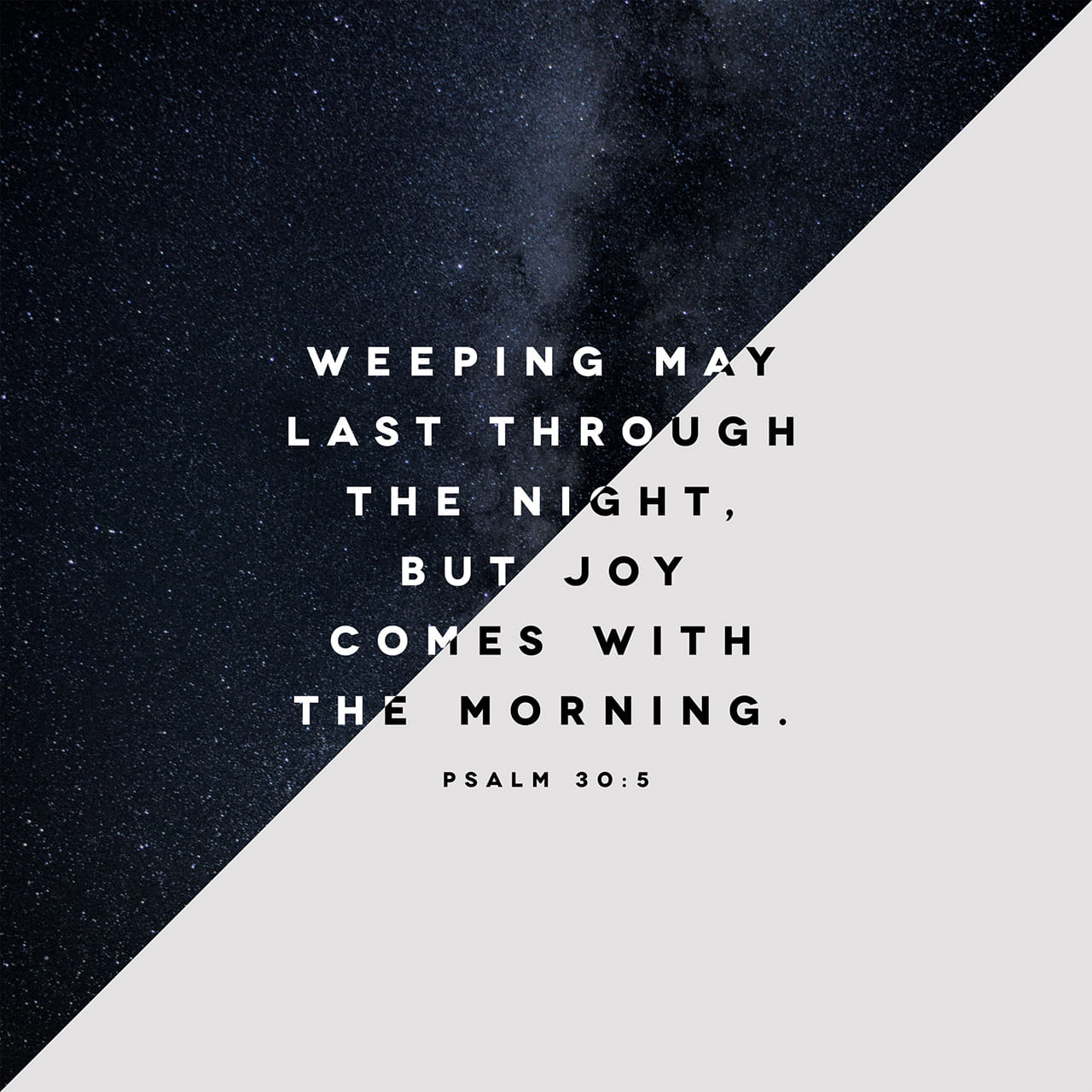 Psalms 30:5 For his anger lasts only a moment, but his favor lasts a lifetime! Weeping may last through the night, but joy comes with the morning.   New Living Translation (NLT)
