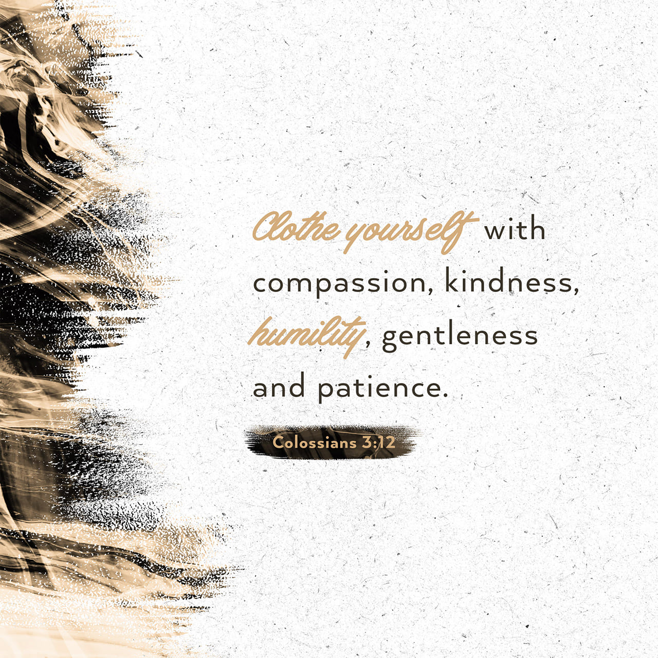 Colossians 3:12 Since God chose you to be the holy people he loves, you must clothe yourselves with tenderhearted mercy, kindness, humility, gentleness, and patience. | New Living Translation (NLT)