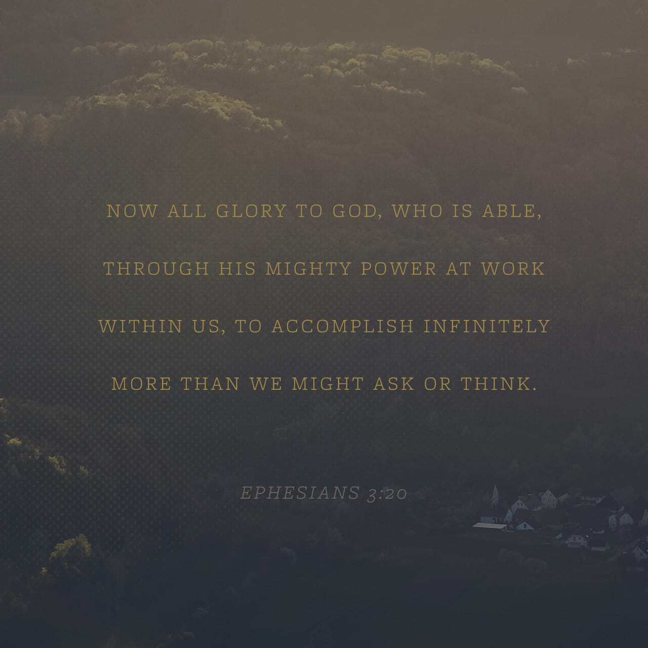 Ephesians 3:20-21 Now unto him that is able to do exceeding abundantly above all that we ask or think, according to the power that worketh in us, Unto him be glory in the church by Christ Jesus throughout all ages, wor | King James Version (KJV)