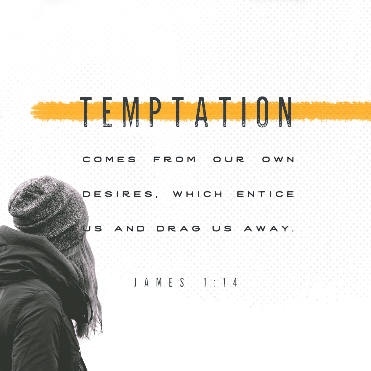 James 1:14-16 But each one is tempted when he is lured and enticed by his own desires. Then when desire conceives, it gives birth to sin, and when sin is full grown, it gives birth to death. Do not be led astray, m | New English Translation (NET)
