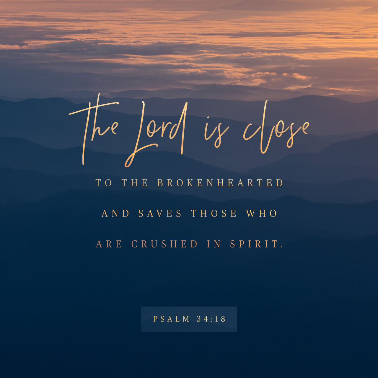 Psalm 34:18 The LORD is close to the brokenhearted and saves those who are crushed in spirit. | New International Version (NIV)