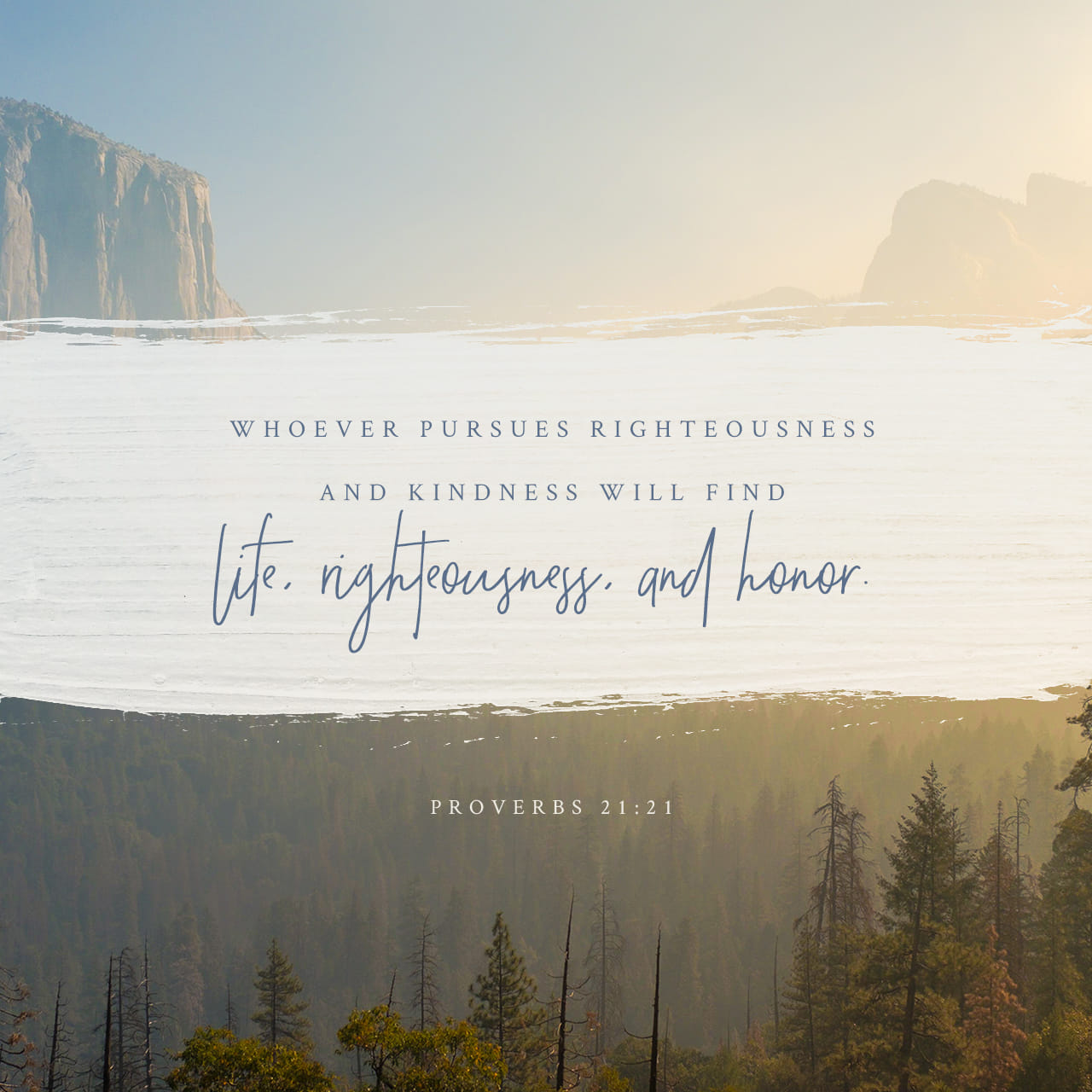 Proverbs 21:21 Whoever pursues righteousness and love finds life, prosperity and honor. | New International Version (NIV)