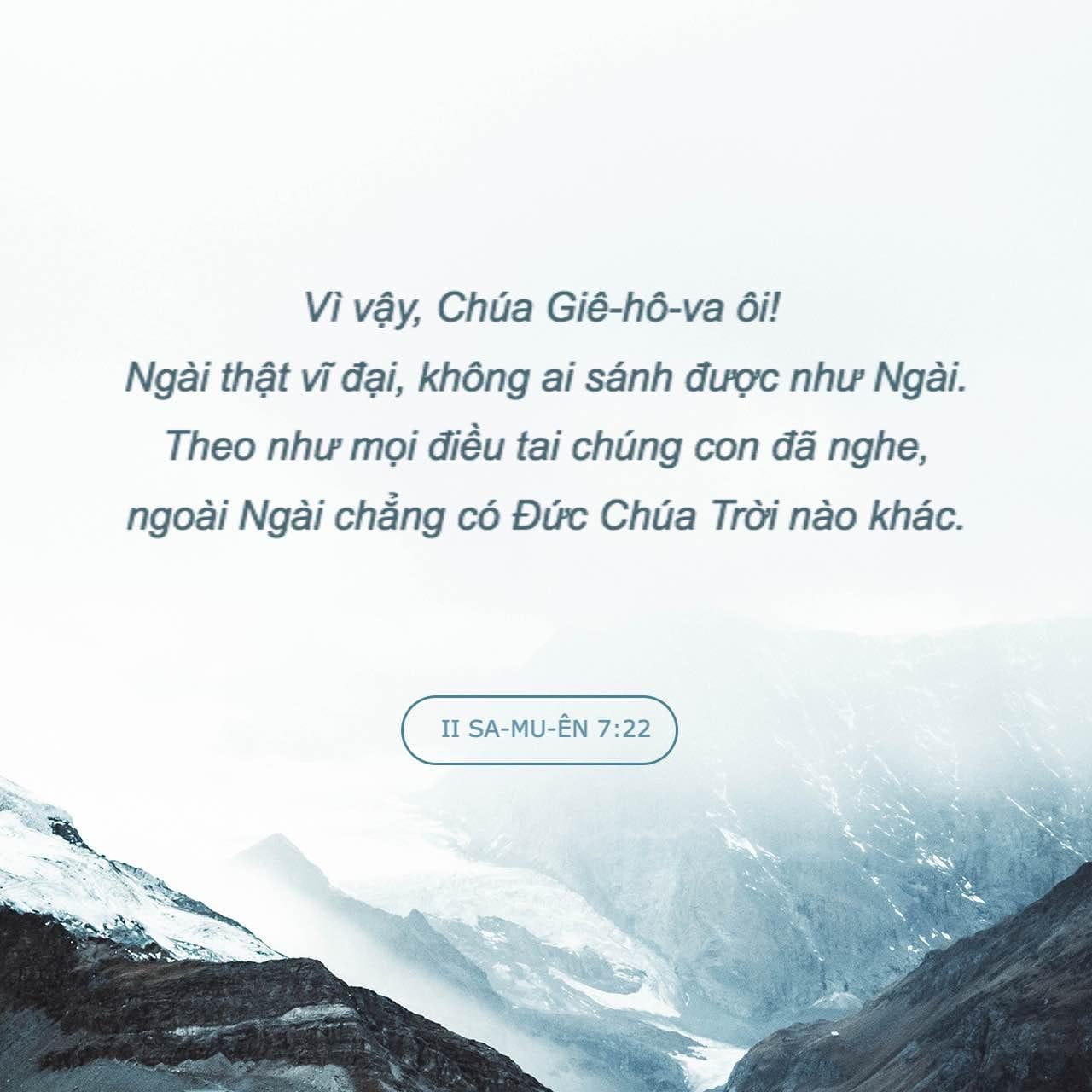 II Sa-mu-ên 7:22 Vì vậy, Giê-hô-va Đức Chúa Trời ôi! Ngài là rất lớn, chẳng  có ai giống như Ngài, và chẳng có Đức Chúa Trời nào khác hơn Ngài, ...
