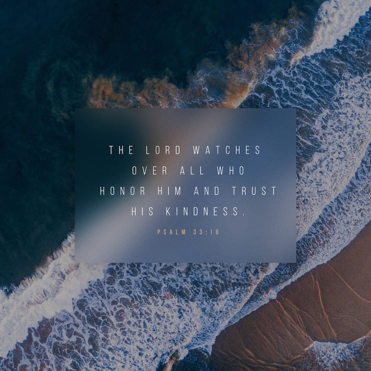 Psalms 33:18 But the LORD watches over those who fear him, those who rely on his unfailing love. | New Living Translation (NLT)