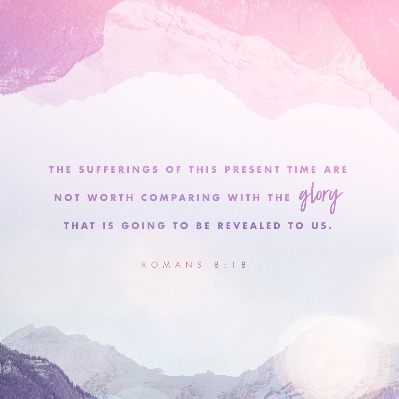 Romans 8:18 For I reckon that the sufferings of this present time are not worthy to be compared with the glory which shall be revealed in us. | King James Version (KJV)