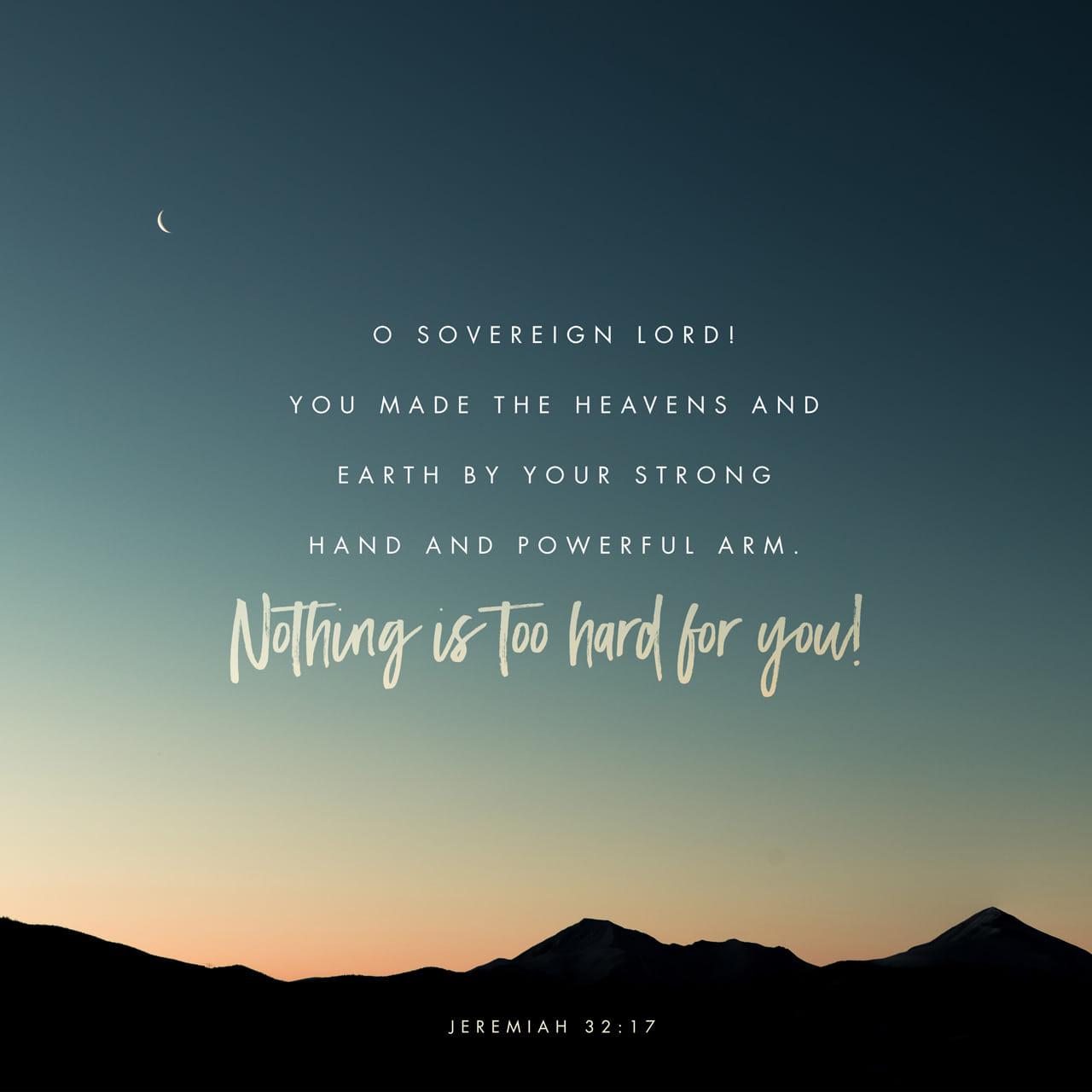 Jeremias 32:17 — Ó SENHOR, meu Deus, com o teu grande poder e com a tua força, fizeste o céu e a terra. Nada é impossível para ti. | Nova Tradução na Linguagem de Hoje (NTLH)