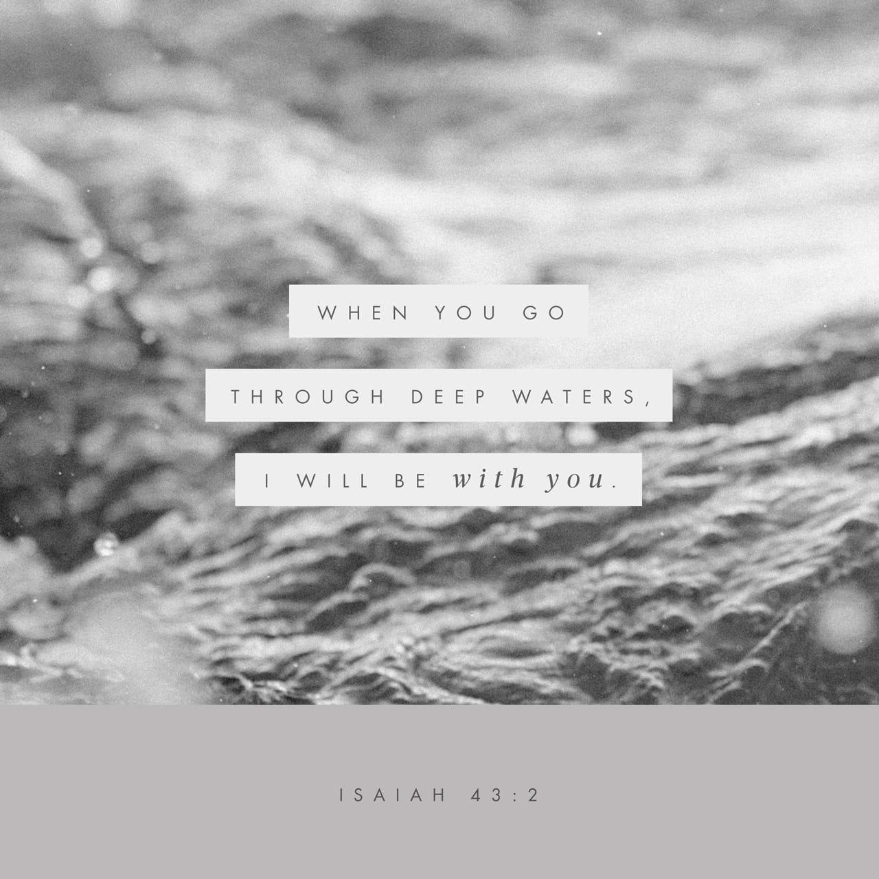 Isaiah 43:2 When you pass through the waters, I will be with you; and when you pass through the rivers, they will not sweep over you. When you walk through the fire, you will not be burned; the flames will not se | New International Version (NIV)