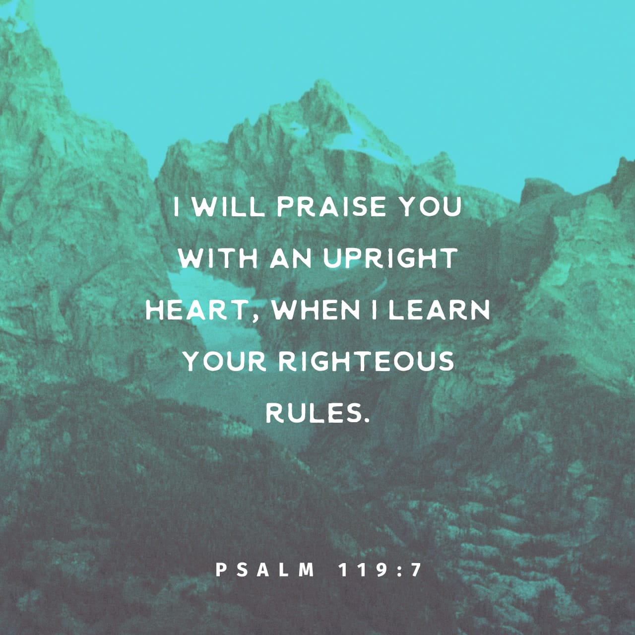 Psalms 119:7 I will praise thee with uprightness of heart, when I shall have learned thy righteous judgments. | King James Version (KJV)