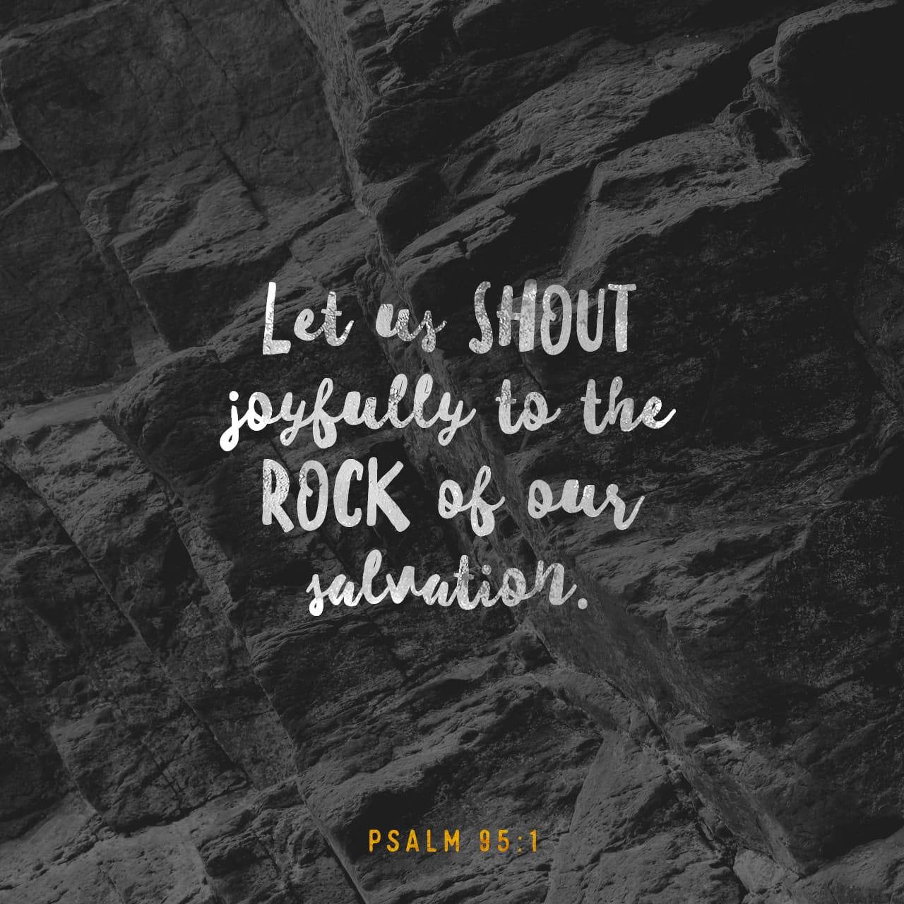Salmos 95:1 ¡Vengan, cantemos al SEÑOR! Aclamemos con alegría a la Roca de nuestra salvación. | Nueva Traducción Viviente (NTV)