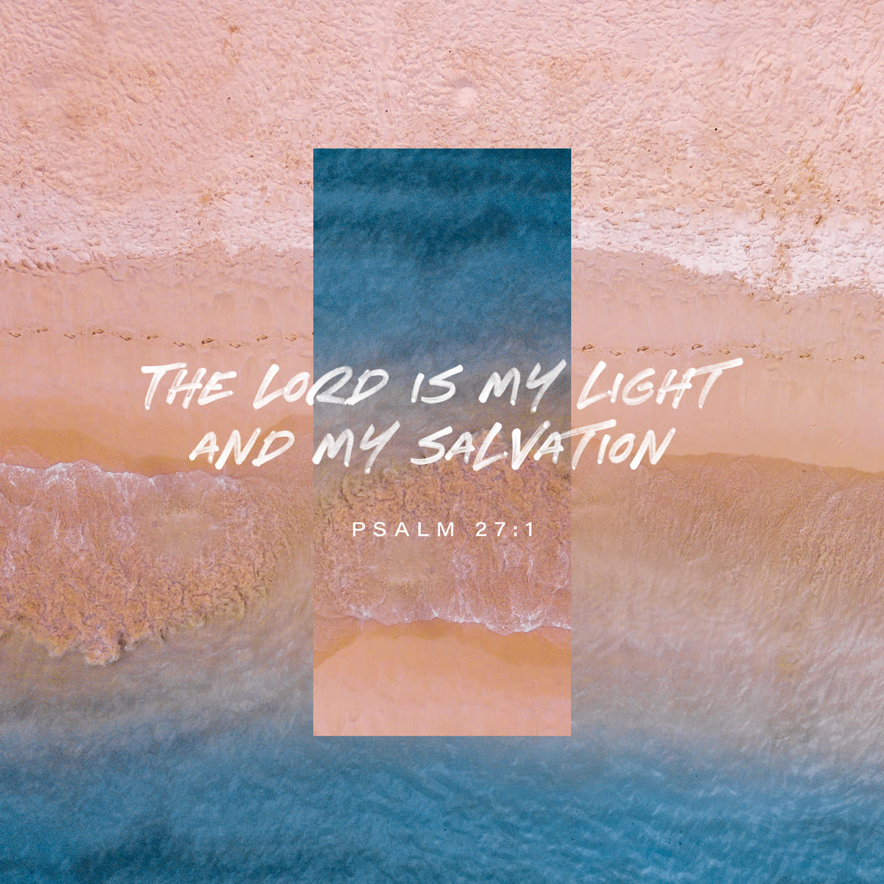 Psalms 27:1 The LORD is my light and my salvation— so why