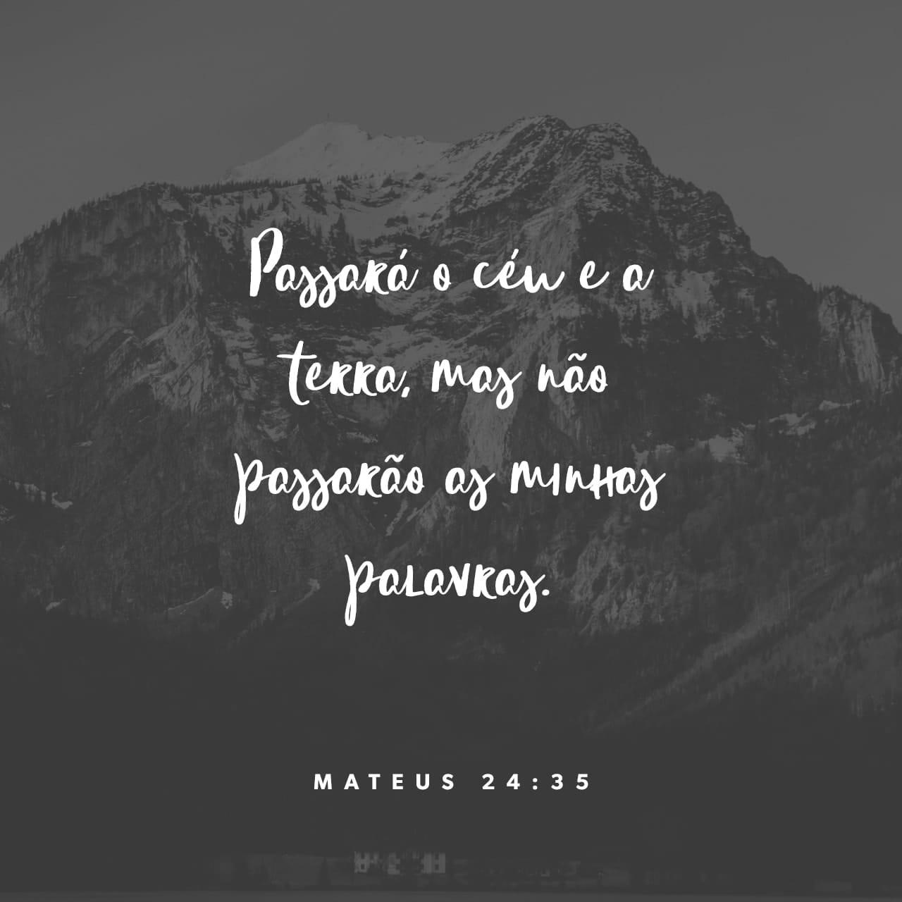 Mateus 24:35 Os céus e a terra passarão, mas as minhas palavras jamais passarão.   Nova Versão Internacional Português (NVI-P)   Baixar o App da Bíblia agora