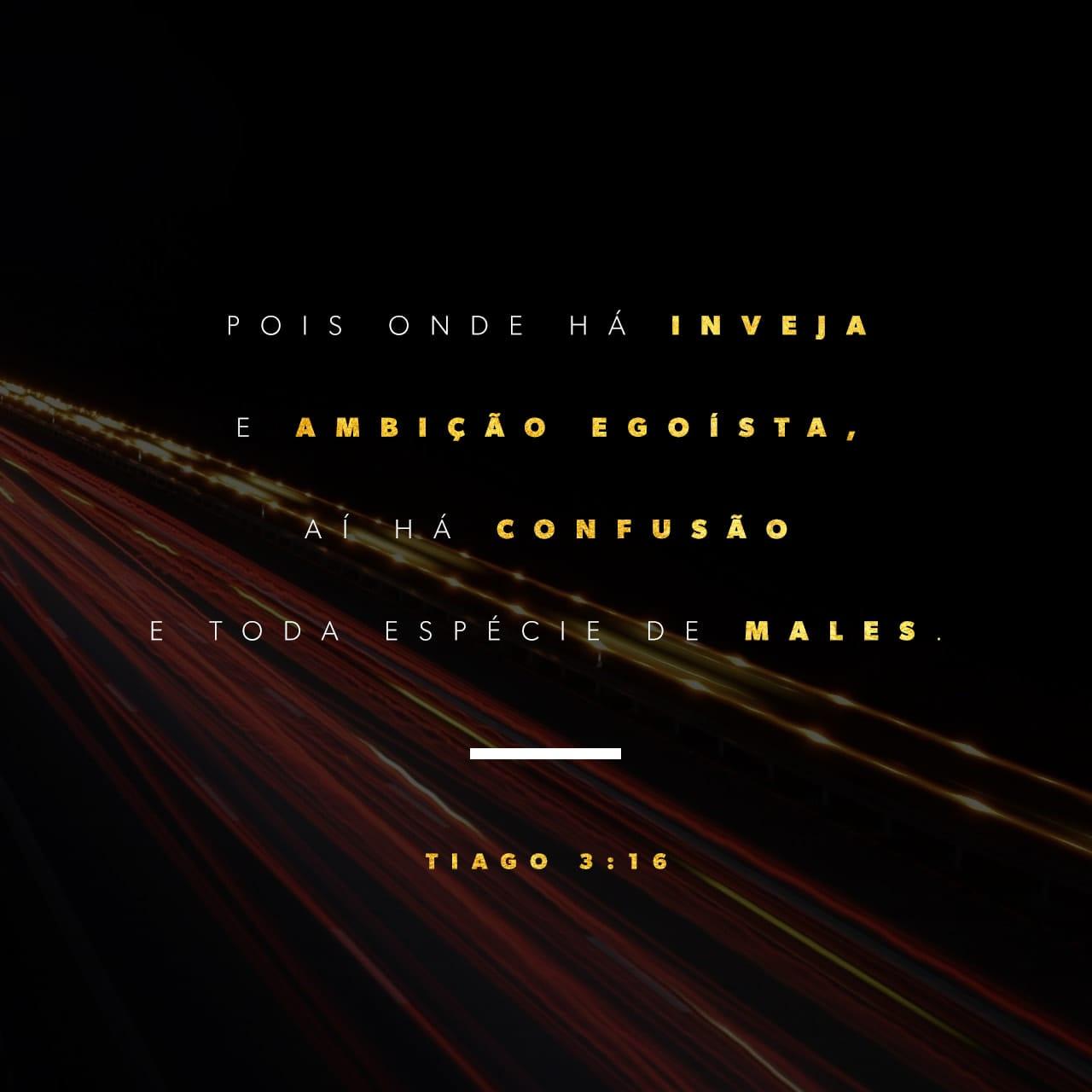 Tiago 3:16 Pois onde há inveja e ambição egoísta, aí há confusão e toda espécie de males.   Nova Versão Internacional Português (NVI-P)   Baixar o App da Bíblia agora