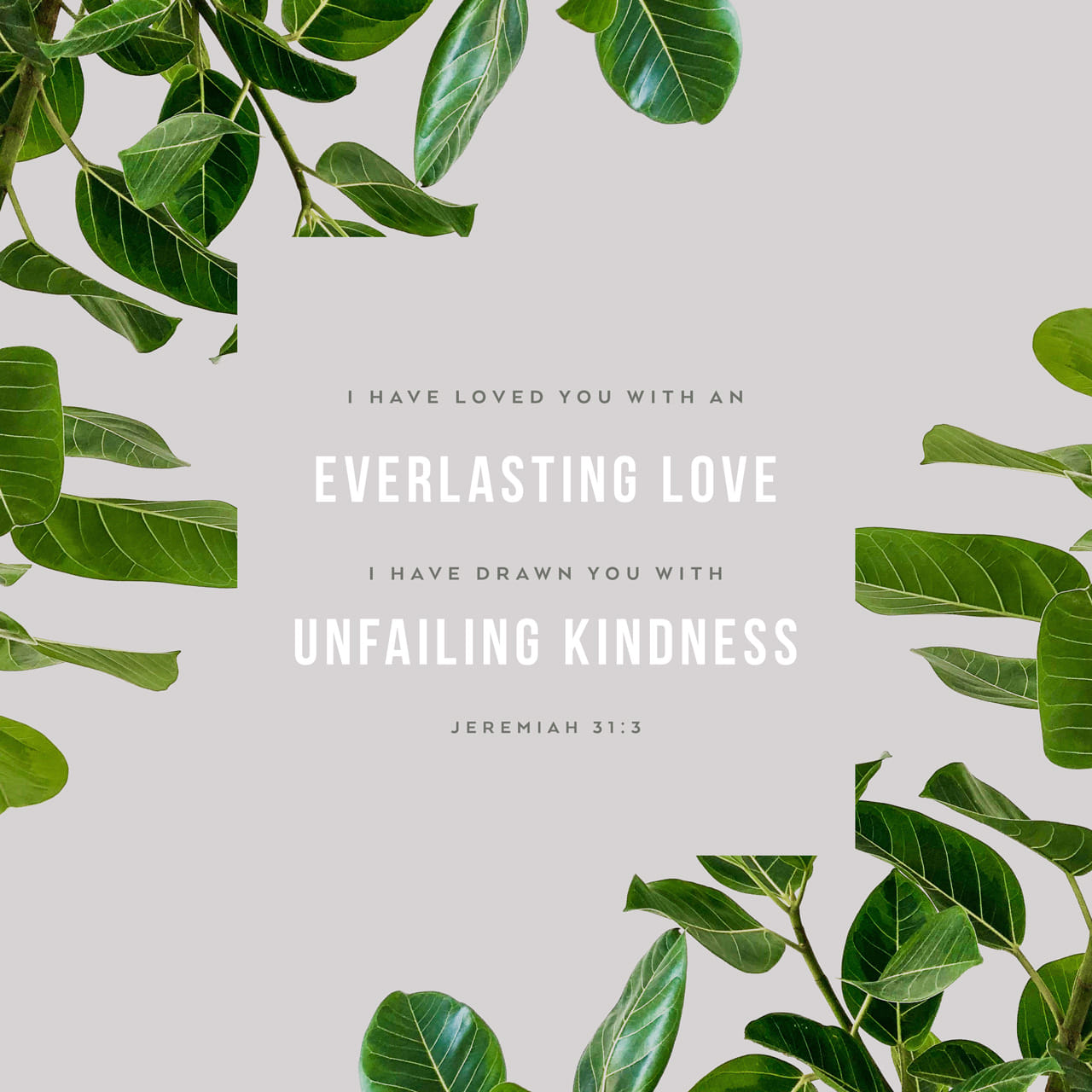 "Jeremiah 31:3 Long ago the LORD said to Israel: ""I have loved you, my people, with an everlasting love. With unfailing love I have drawn you to myself. 