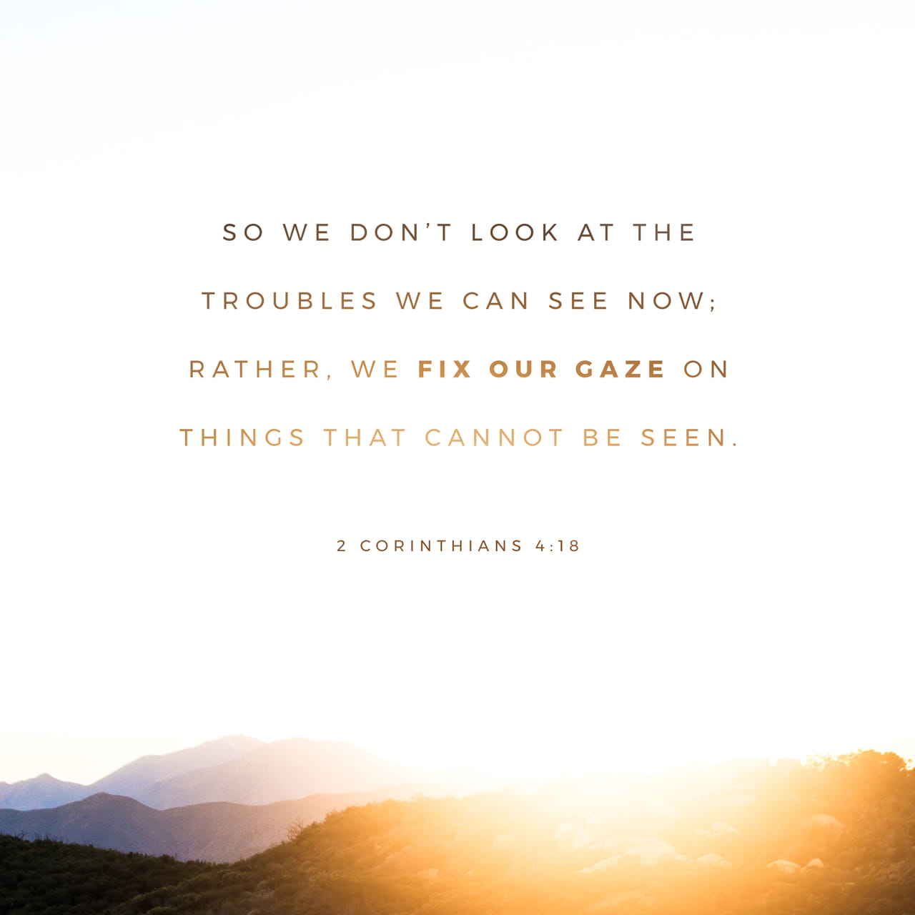 2 Corinthians 4:18 While we look not at the things which are seen, but at the things which are not seen: for the things which are seen are temporal; but the things which are not seen are eternal. | King James Version (KJV)