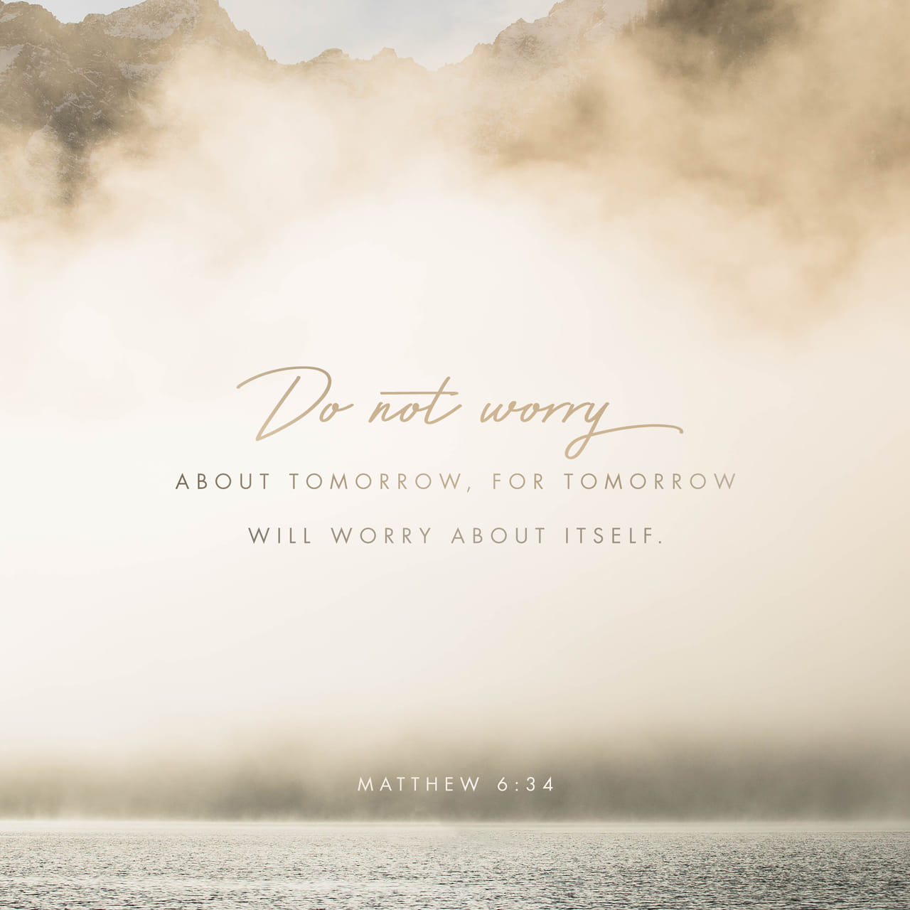 Matthew 6:34 Take therefore no thought for the morrow: for the morrow shall take thought for the things of itself. Sufficient unto the day is the evil thereof. | King James Version (KJV)