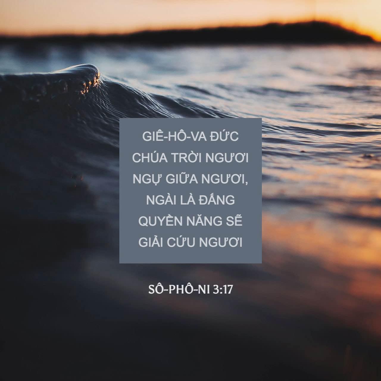 Sô-phô-ni 3:17 Giê-hô-va Đức Chúa Trời ngươi ở giữa ngươi; Ngài là Đấng  quyền năng sẽ giải-cứu ngươi: Ngài sẽ vui-mừng cả-thể vì cớ ngươi; ...