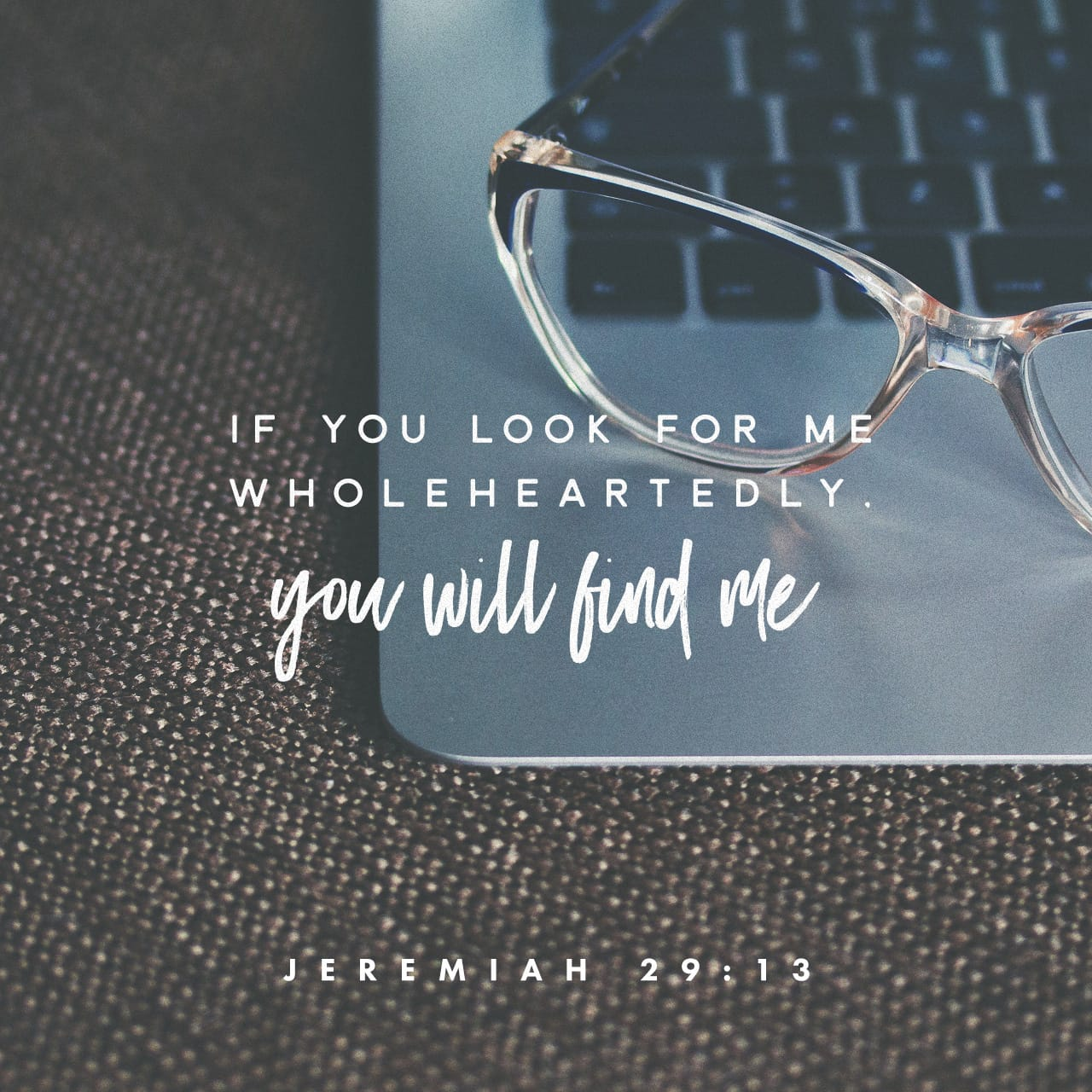 Jeremiah 29:12-13 Then you will call upon Me and go and pray to Me, and I will listen to you. And you will seek Me and find Me, when you search for Me with all your heart. | New King James Version (NKJV)