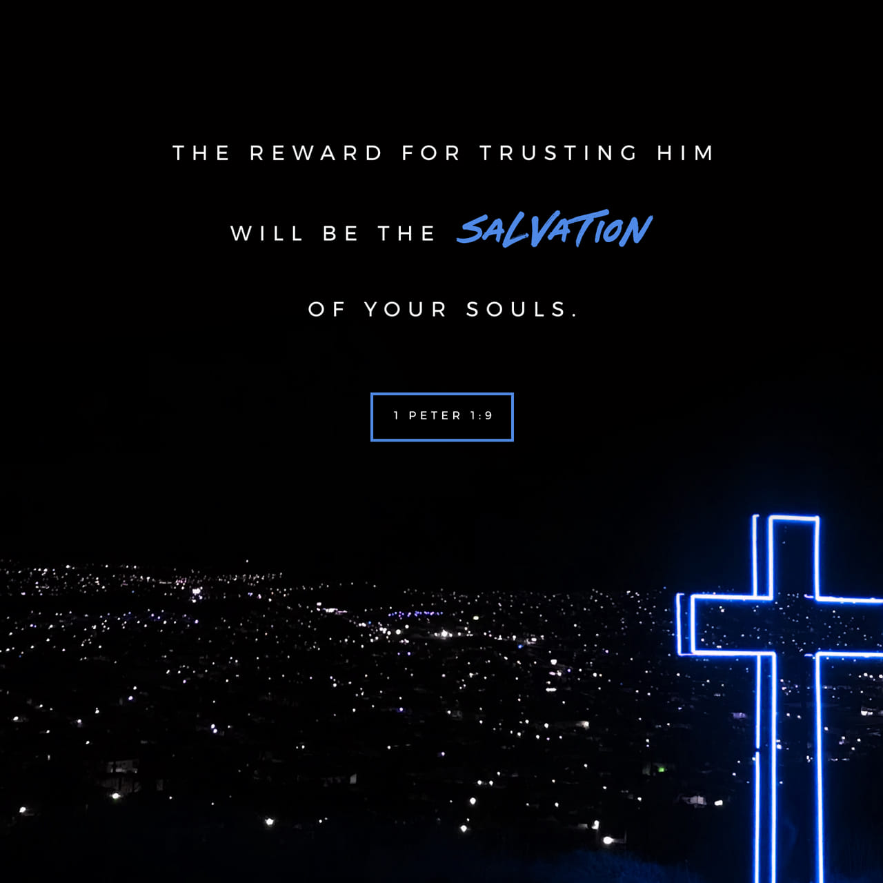 1 Peter 1:8-9 You love him even though you have never seen him. Though you do not see him now, you trust him; and you rejoice with a glorious, inexpressible joy. The reward for trusting him will be the salvation of   New Living Translation (NLT)