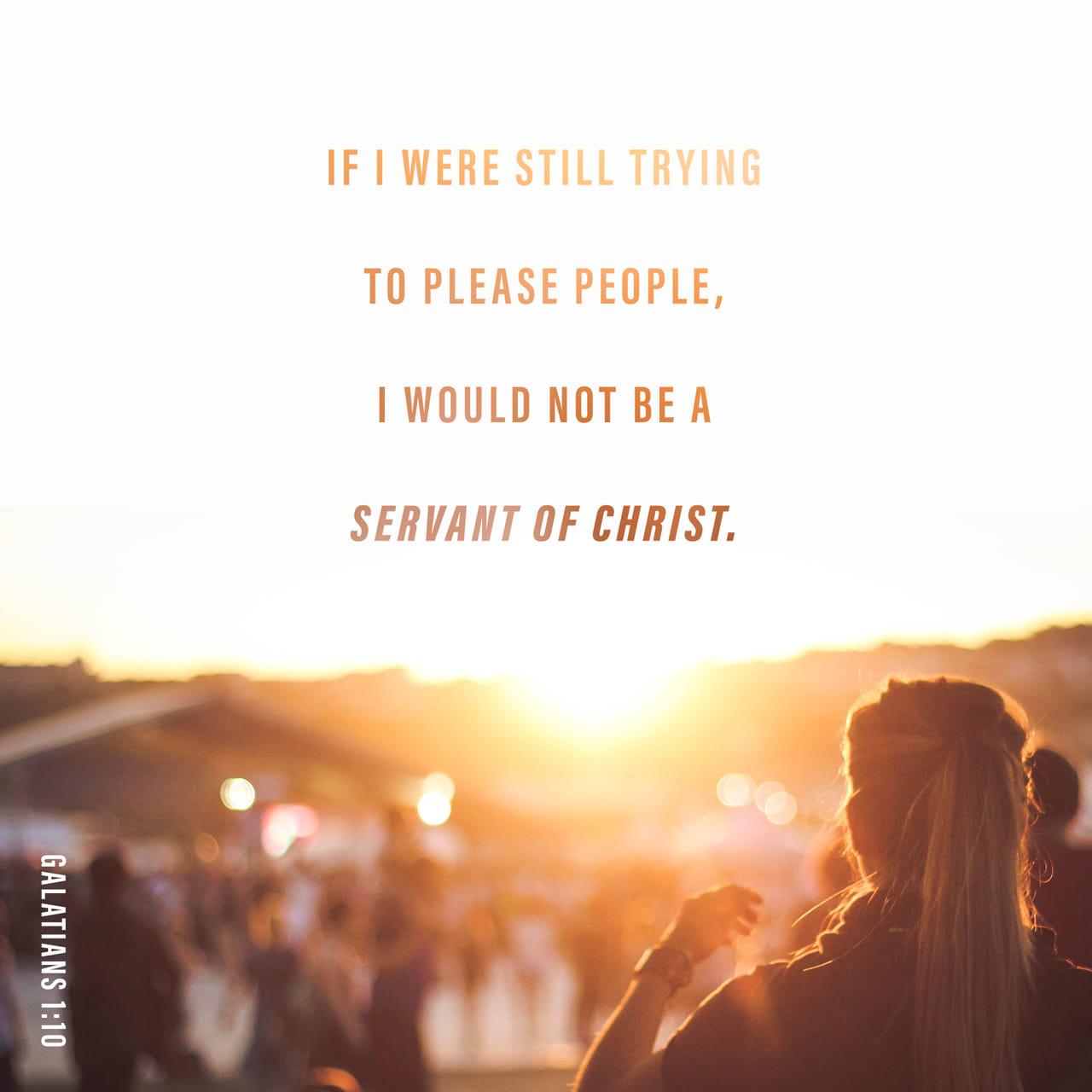 Gálatas 1:10 Queda claro que no es mi intención ganarme el favor de la gente, sino el de Dios. Si mi objetivo fuera agradar a la gente, no sería un siervo de Cristo. | Nueva Traducción Viviente (NTV)