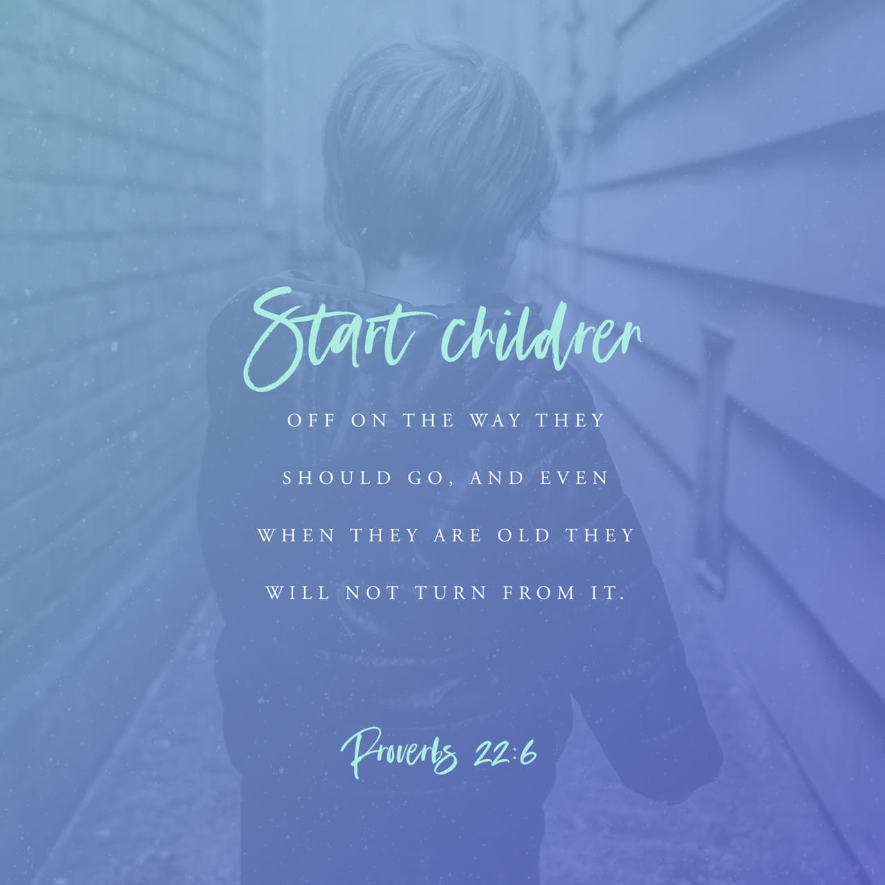 Proverbs 22:6 Train up a child in the way he should go: and when he is old, he will not depart from it. | King James Version (KJV)