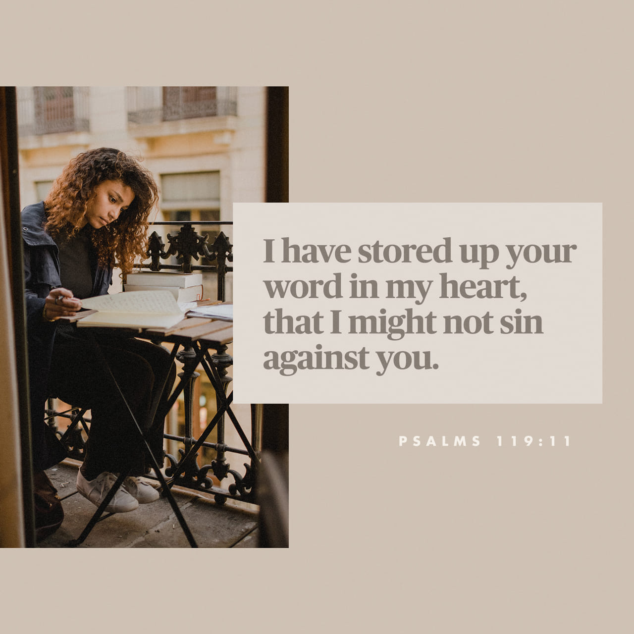 Psalms 119:11 Thy word have I hid in mine heart, that I might not sin against thee. | King James Version (KJV)