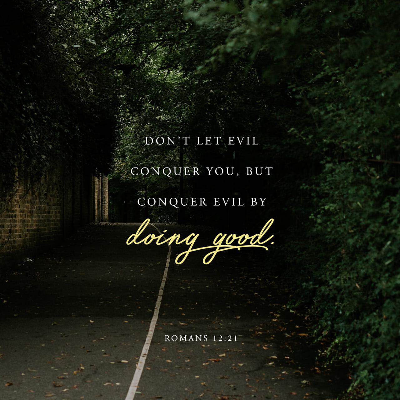 Romans 12:21 Be not overcome of evil, but overcome evil with good. | King James Version (KJV)