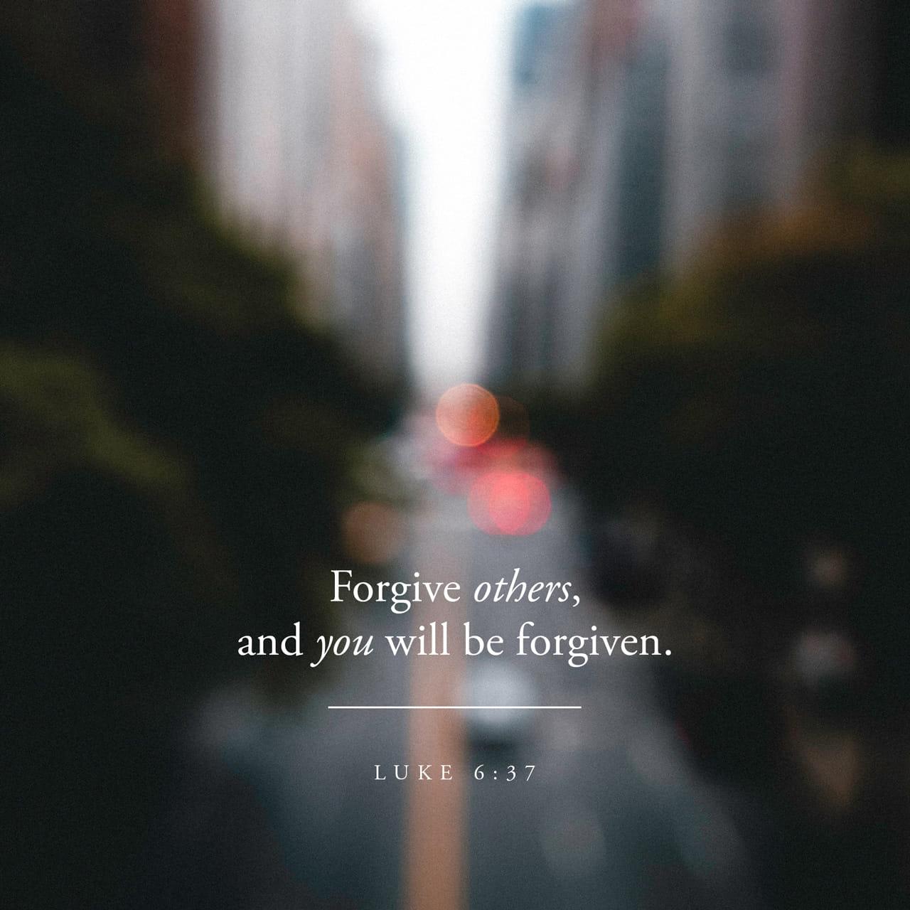 Lucas 6:37 — Não julguem os outros, e Deus não julgará vocês. Não condenem os outros, e Deus não condenará vocês. Perdoem os outros, e Deus perdoará vocês. | Nova Tradução na Linguagem de Hoje (NTLH)