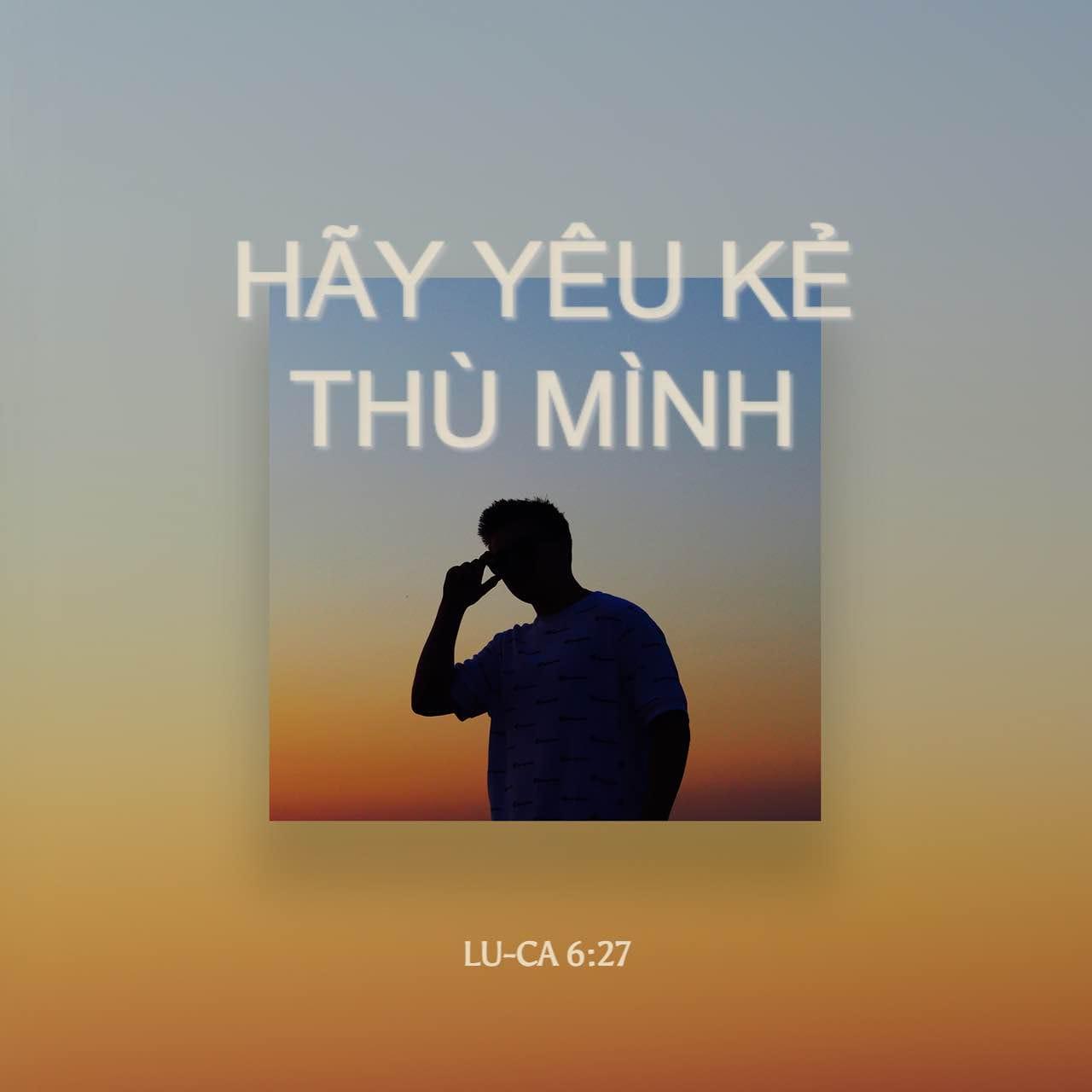 Lu-ca 6:27-28 Nhưng ta phán cùng các ngươi, là người nghe ta: Hãy yêu kẻ  thù mình, làm ơn cho kẻ ghét mình, chúc phước cho kẻ rủa mình, và  cầu-nguyện cho ...