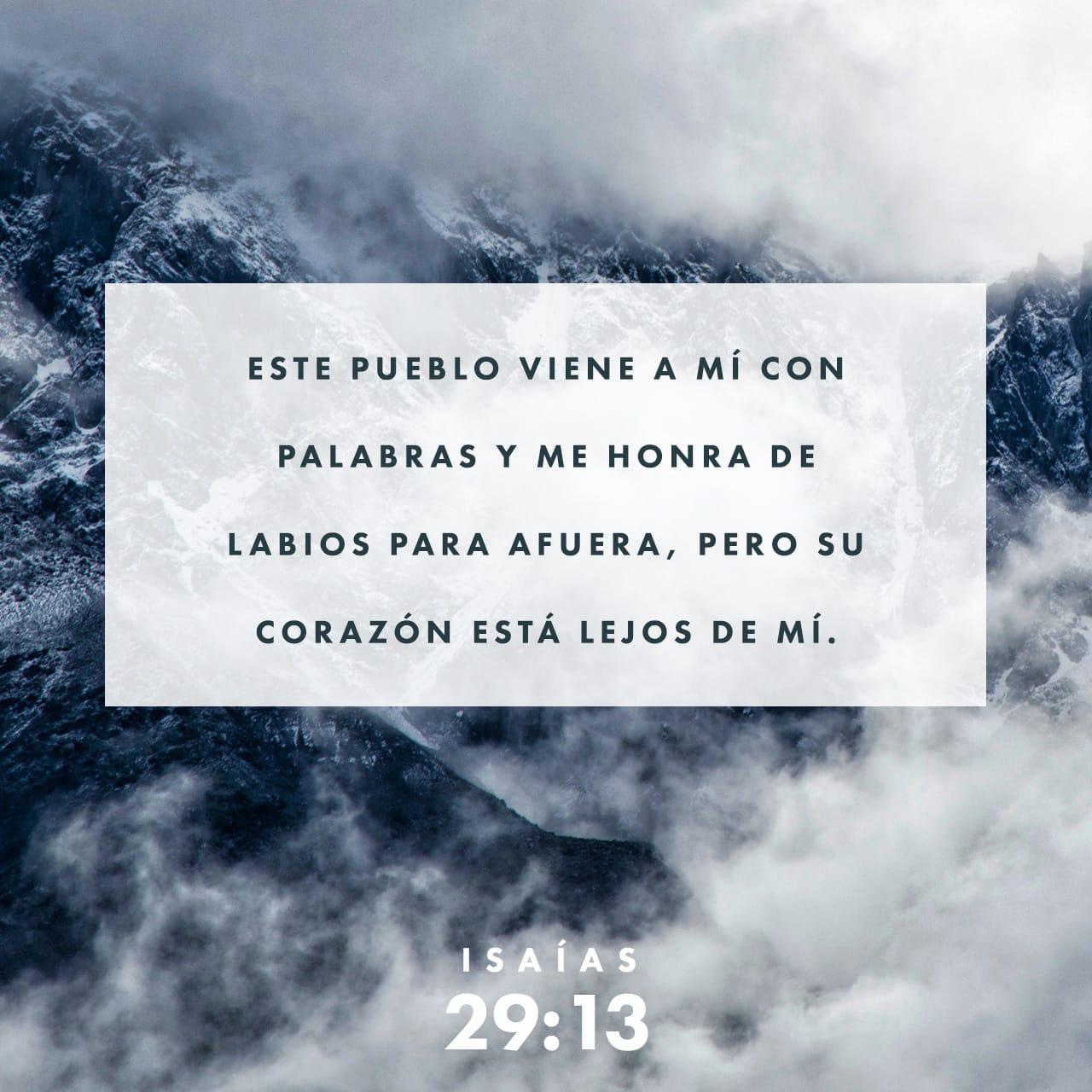 Isaías 29:13 Dice, pues, el Señor: Porque este pueblo se acerca a mí con su boca, y con sus labios me honra, pero su corazón está lejos de mí, y su temor de mí no es más que un mandamiento de hombres que les ha si | Biblia Reina Valera 1960 (RVR1960) | Descargar la Biblia App ahora
