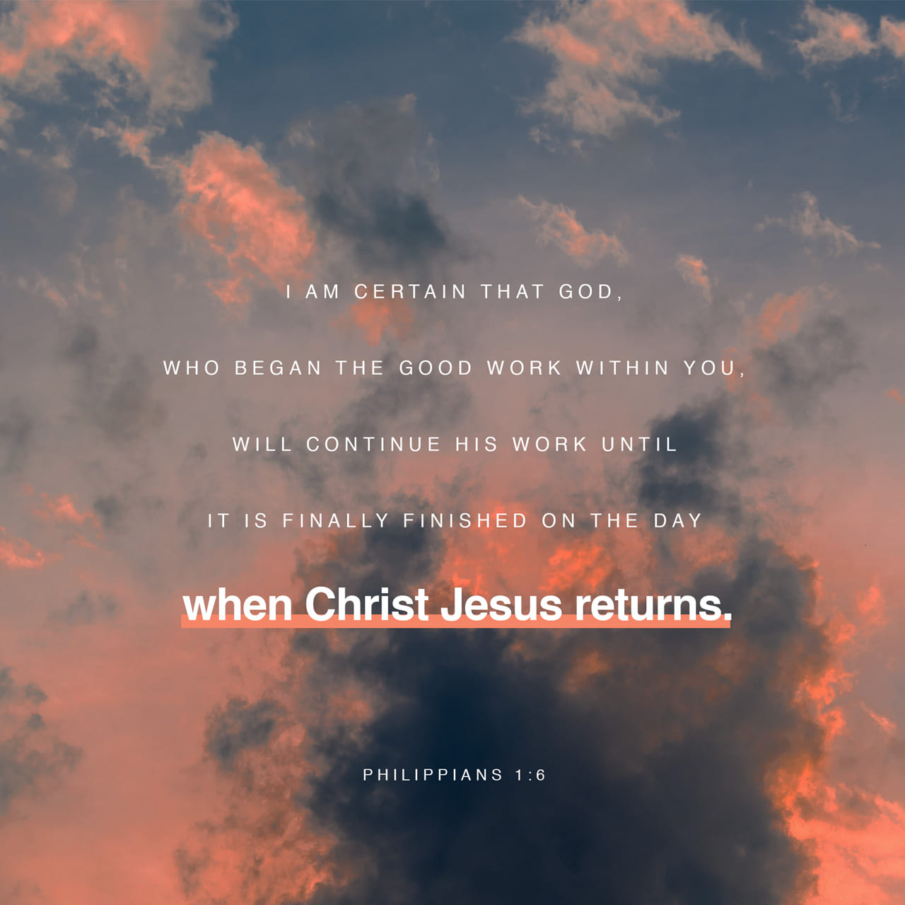 Philippians 1:6 And I am certain that God, who began the good work within you, will continue his work until it is finally finished on the day when Christ Jesus returns. | New Living Translation (NLT) | Download The Bible App Now