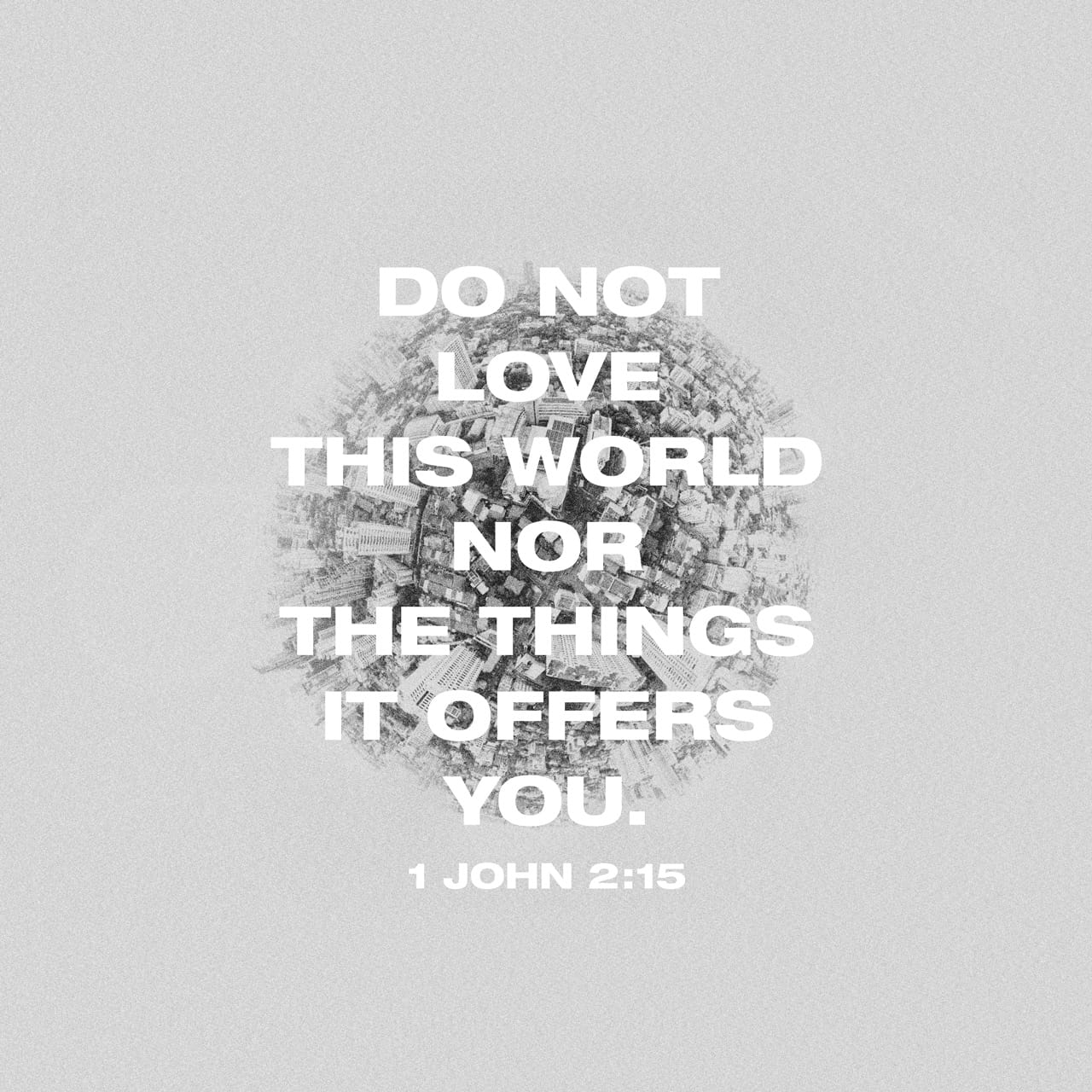 1 John 2:15-16 Do not love the world or anything in the world. If anyone loves the world, love for the Father is not in them. For everything in the world—the lust of the flesh, the lust of the eyes, and the pride of | New International Version (NIV)