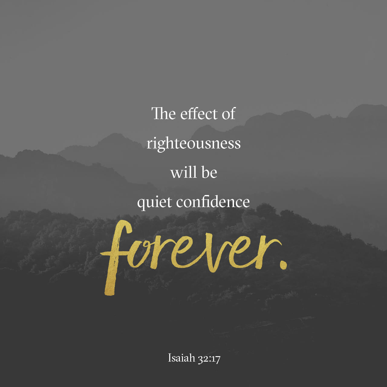 Isaiah 32:17 The work of righteousness will be peace, And the effect of righteousness, quietness and assurance forever.   New King James Version (NKJV)