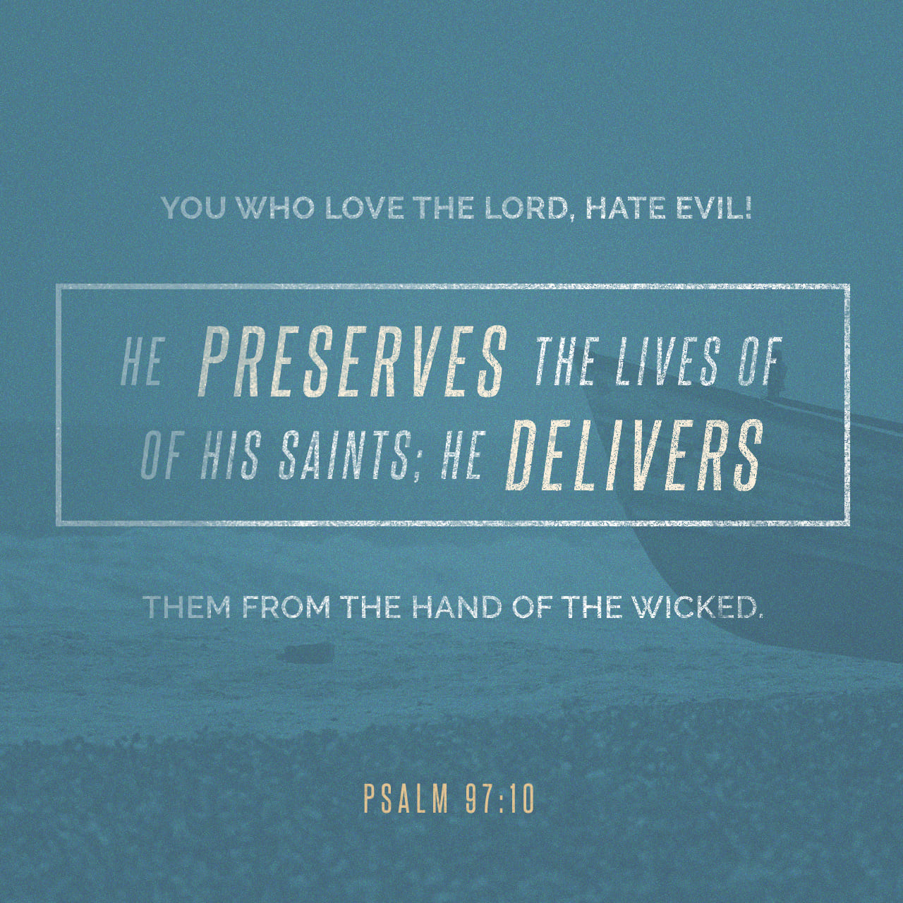 Psalms 97:10 Ye that love the LORD, hate evil: he preserveth the souls of his saints; he delivereth them out of the hand of the wicked. | King James Version (KJV)
