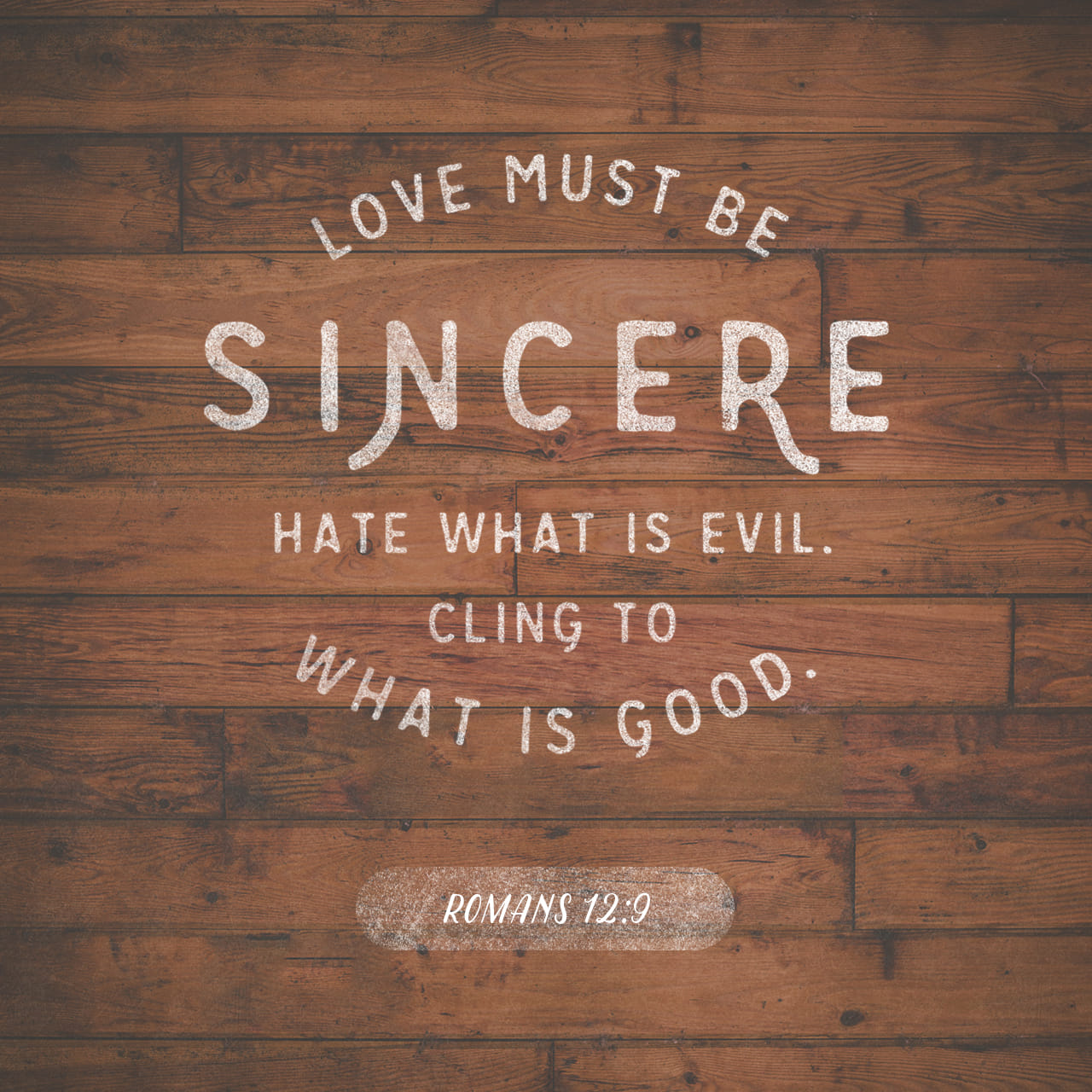 Romans 12:9 Let love be without dissimulation. Abhor that which is evil; cleave to that which is good. | King James Version (KJV)