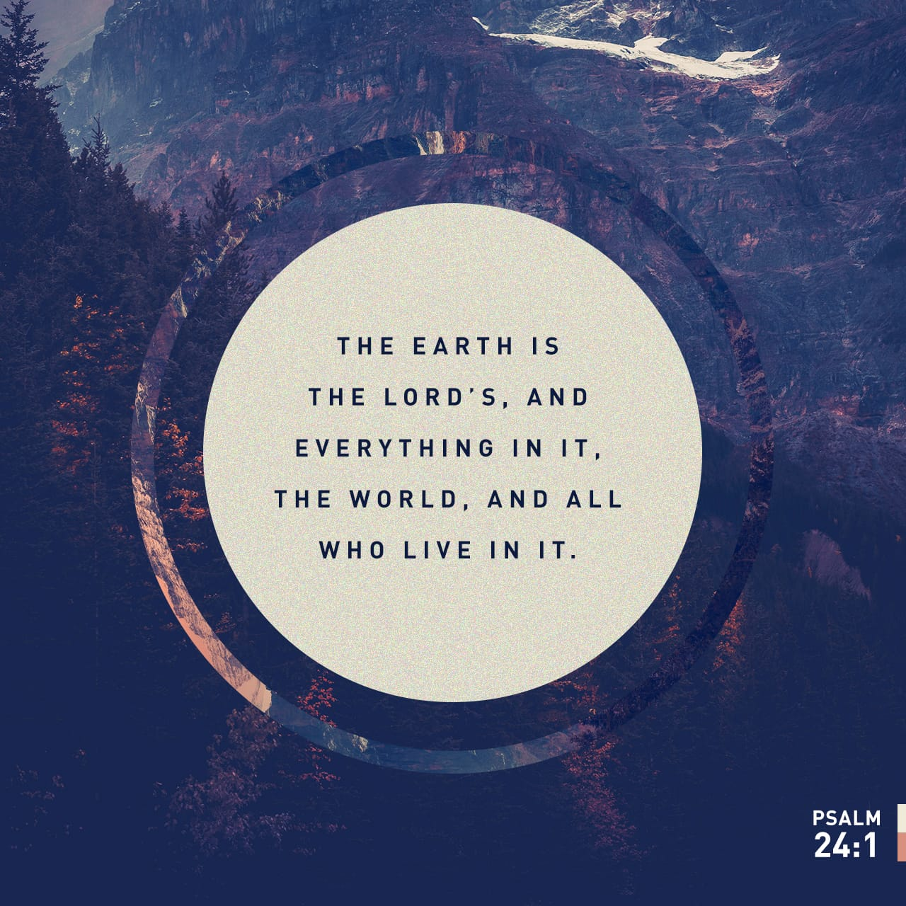 Psalm 24:1-2 The earth is the LORD's, and everything in it