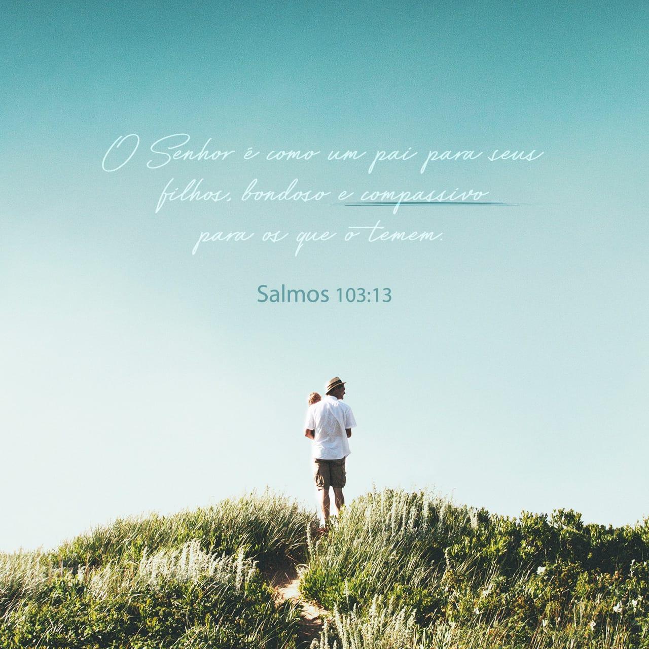 O Senhor é como um pai para seus filhos, bondoso e compassivo para os que o temem. - Salmo 103:13 - Imagem do Versículo