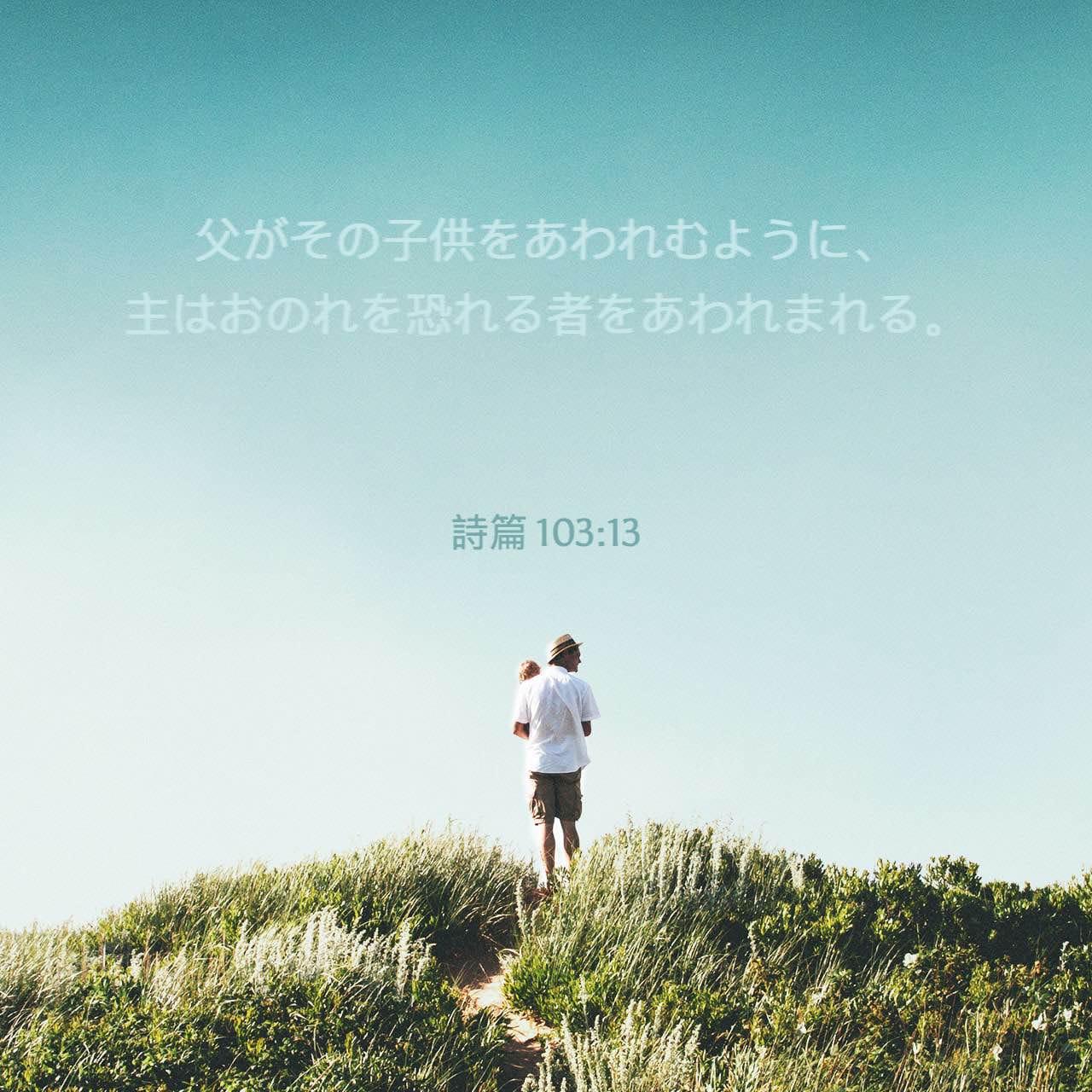 父がその子供をあわれむように、主はおのれを恐れる者をあわれまれる。詩篇103:13