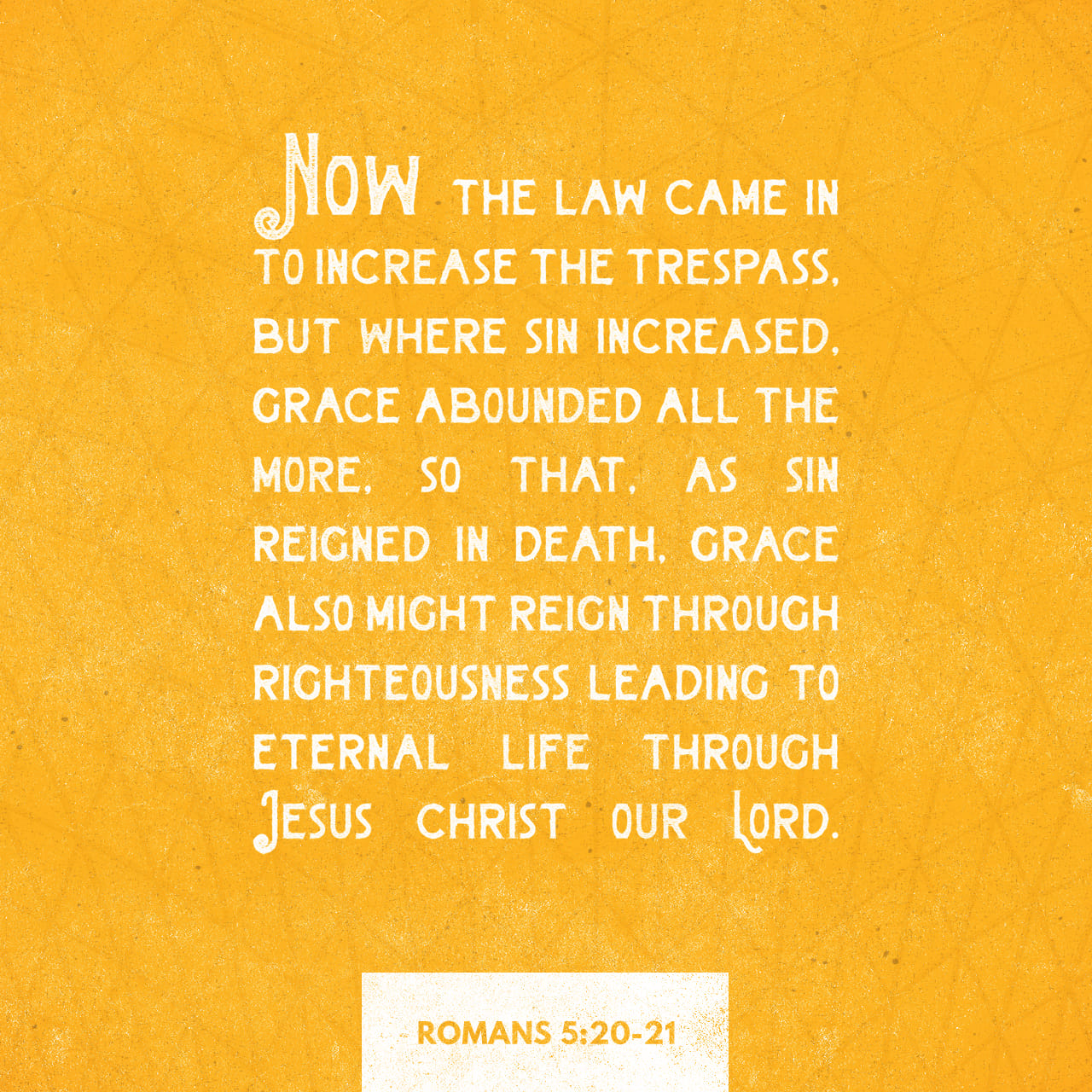 Romans 5:20-21 The Law stepped in to amplify the failure, but where sin increased, grace multiplied even more. The result is that grace will rule through God's righteousness, leading to eternal life through Jesus Ch
