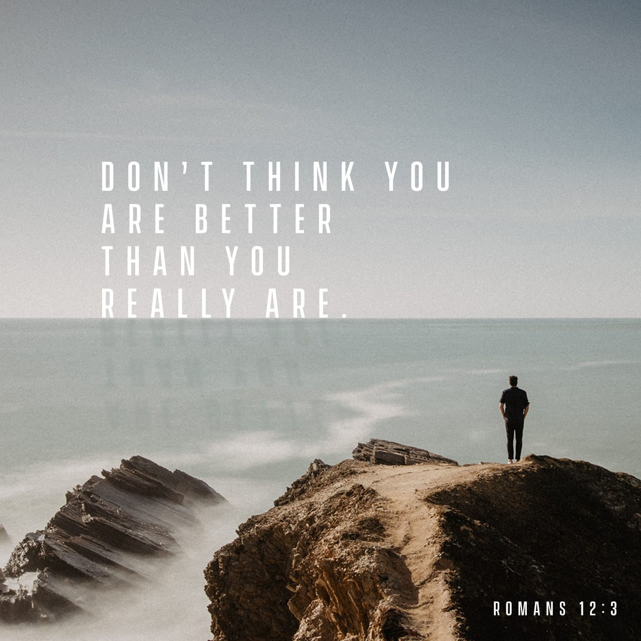 Romans 12:3 For by the grace given me I say to every one of you: Do not think of yourself more highly than you ought, but rather think of yourself with sober judgment, in accordance with the faith God has distrib | New International Version (NIV)