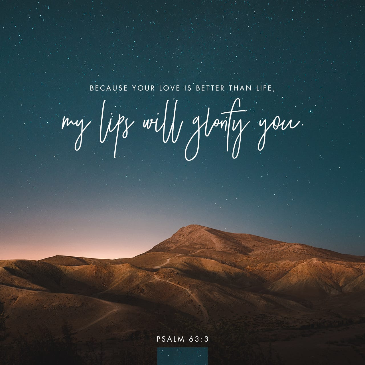 Psalms 63:3-4 Because Your lovingkindness is better than life, My lips will praise You. So I will bless You as long as I live; I will lift up my hands in Your name.