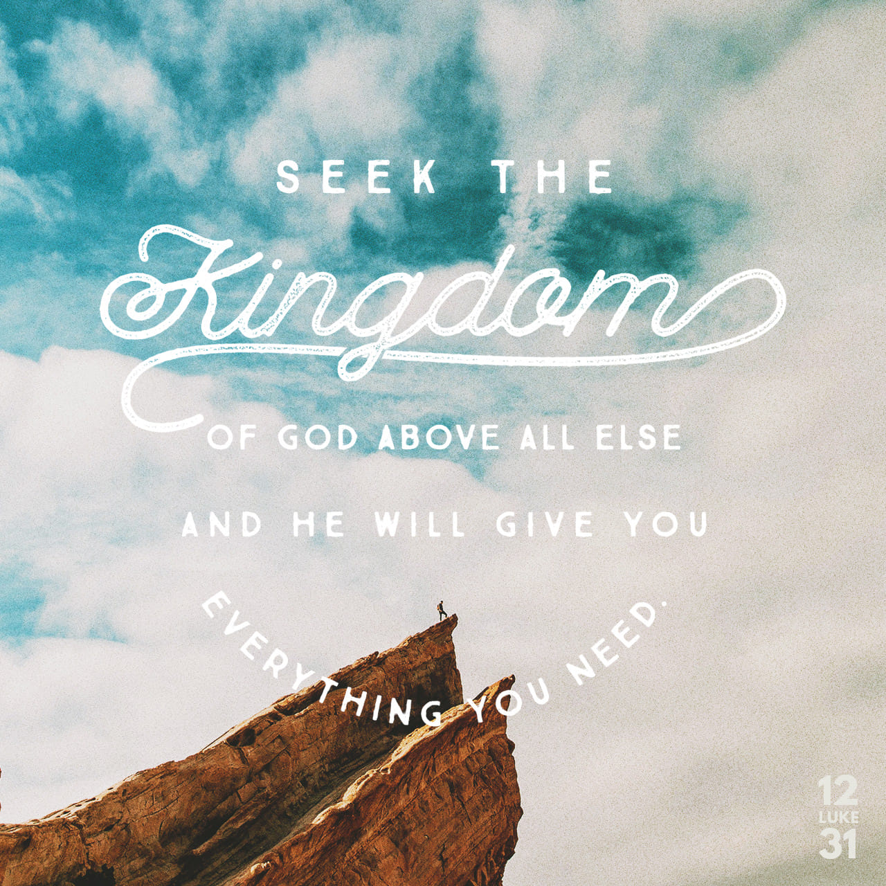 Luke 12:31 Seek the Kingdom of God above all else, and he