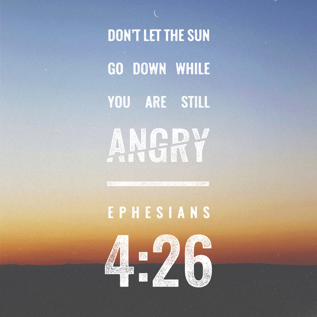 "Ephesians 4:26-27 ""In your anger do not sin"": Do not let the sun go down while you are still angry, and do not give the devil a foothold. 