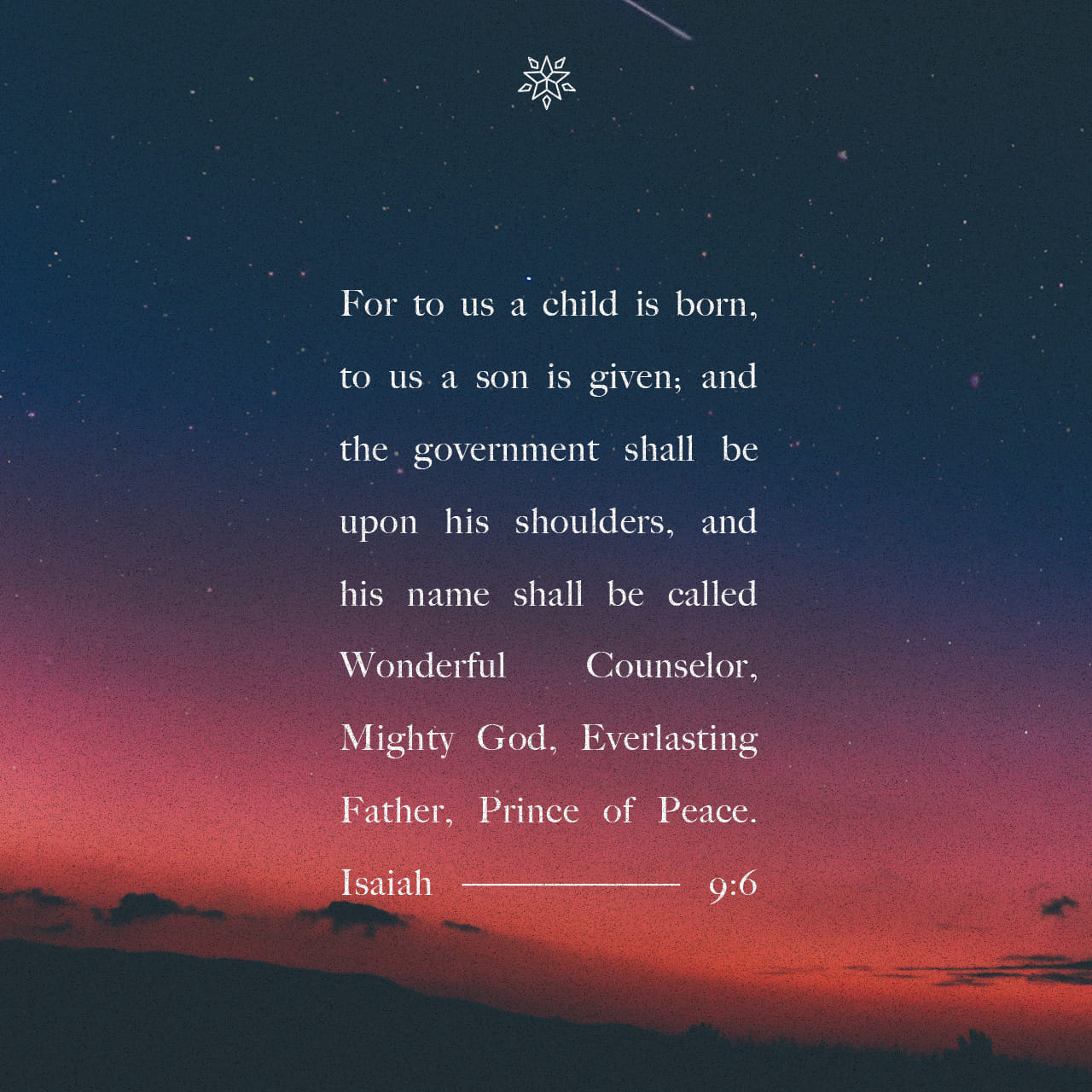 For to us a child is born, to us a son is given, and the government will be on his shoulders. And he will be called Wonderful Counselor, Mighty God, Everlasting Father, Prince of Peace. - Isaiah 9:6 - Verse Image