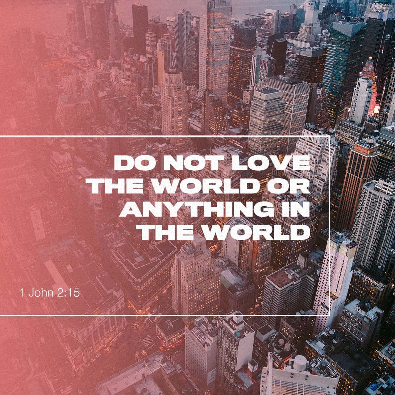1 John 2:15 Do not love the world or the things in the world. If anyone loves the world, the love of the Father is not in him. | English Standard Version (ESV) | Download The Bible App Now