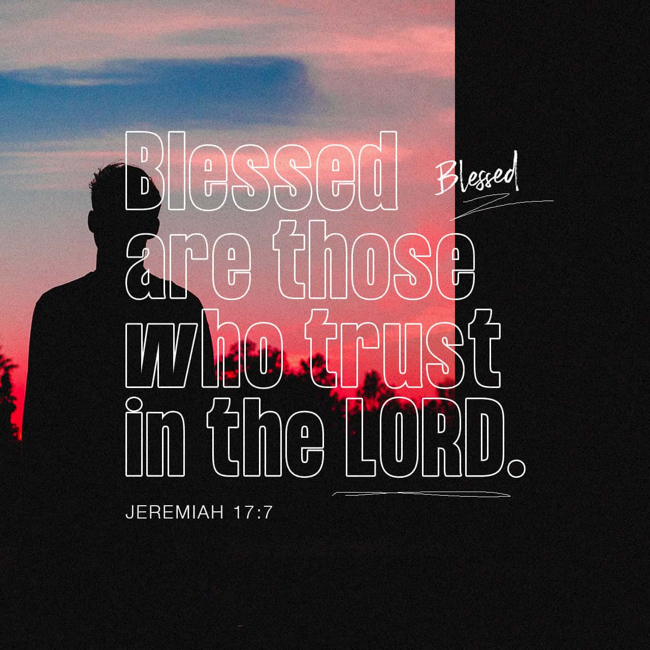 "Jeremiah 17:7 ""Blessed is the man who trusts in the LORD, whose trust is the LORD. 