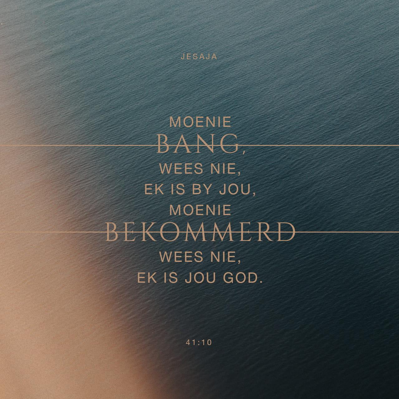 Moenie bang wees nie, Ek is by jou, moenie bekommerd wees nie, Ek is jou God. — Jesaja 41:10 — Versbeeld