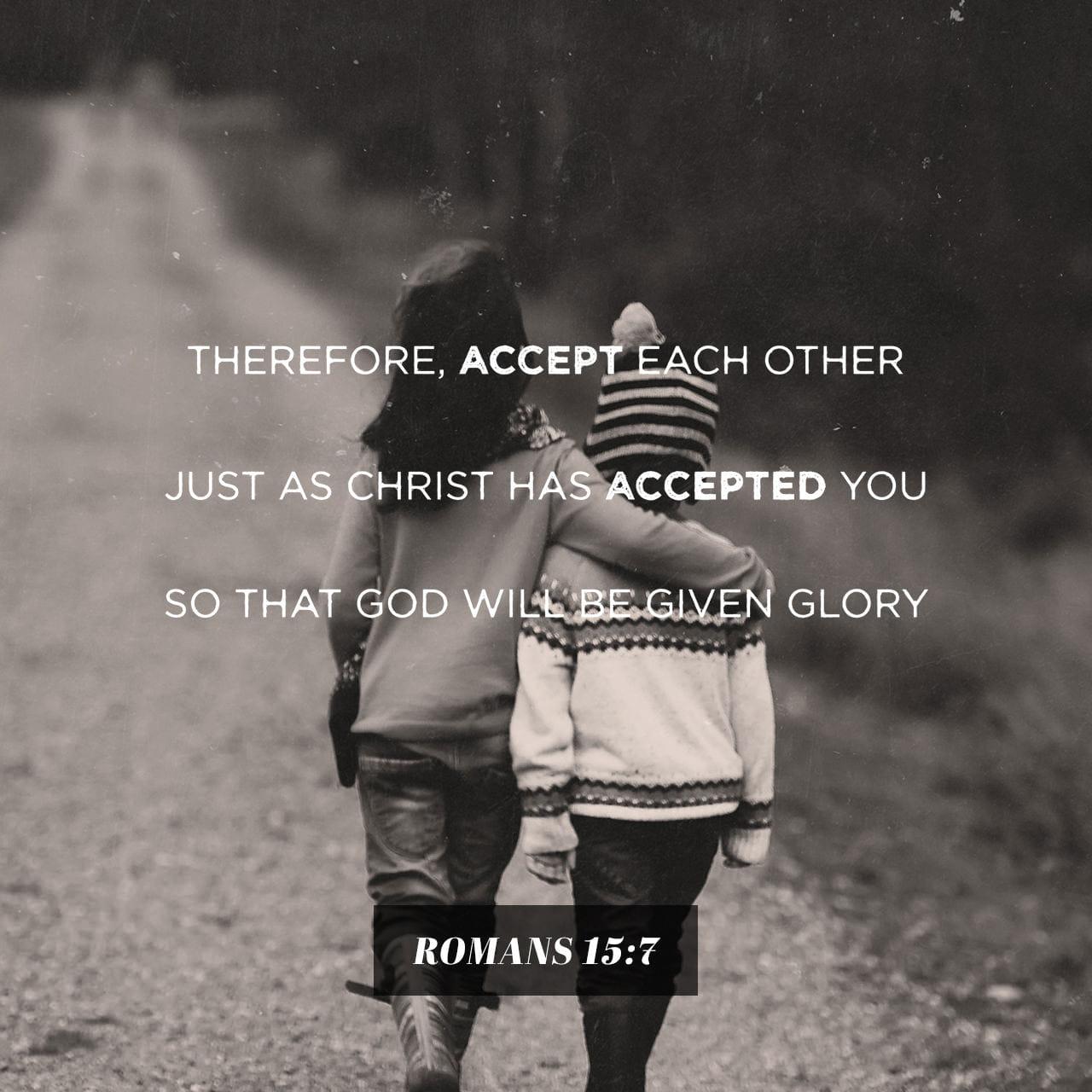 Lettera ai Romani 15:7 Perciò accoglietevi gli uni gli altri, come anche Cristo vi ha accolti per la gloria di Dio. | Nuova Riveduta 1994 (NR94)