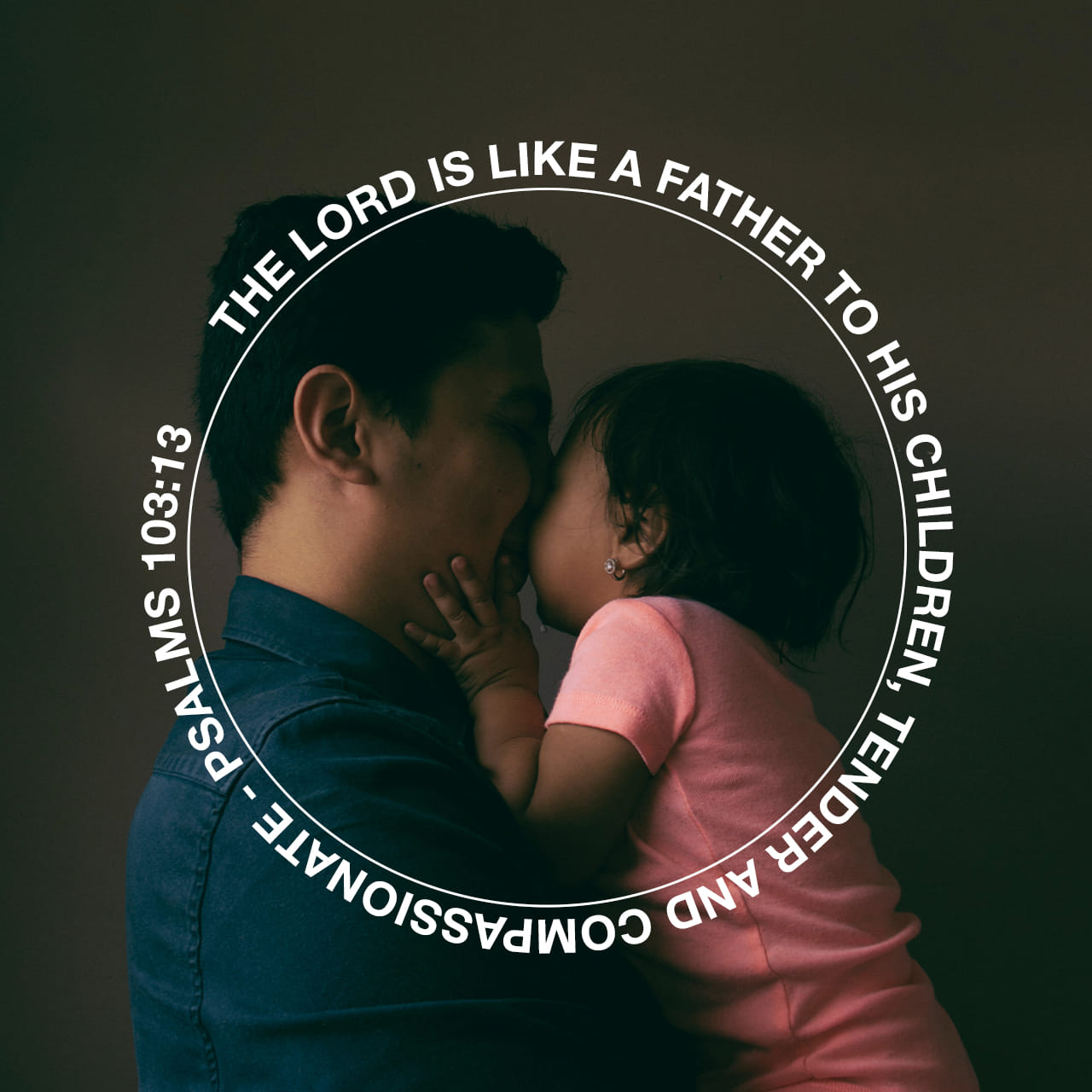 The Lord is like a father to his children, tender and compassionate to those who fear him. - Psalms 103:13 - Verse Image